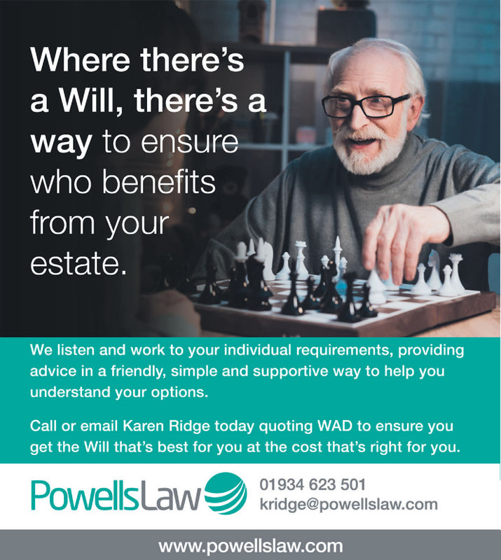 Where there'sa Will, there's away to ensurewho benefitsfrom yourestate.We listen and work to your individual requirements, providingadvice in a friendly, simple and supportive way to help youunderstand your options.Call or email Karen Ridge today quoting WAD to ensure youget the Will that's best for you at the cost that's right for you.Powelsl 01934 623 501kridge@powellslaw.comwww.powellslaw.com Where there's a Will, there's a way to ensure who benefits from your estate. We listen and work to your individual requirements, providing advice in a friendly, simple and supportive way to help you understand your options. Call or email Karen Ridge today quoting WAD to ensure you get the Will that's best for you at the cost that's right for you. Powelsl 01934 623 501 kridge@powellslaw.com www.powellslaw.com