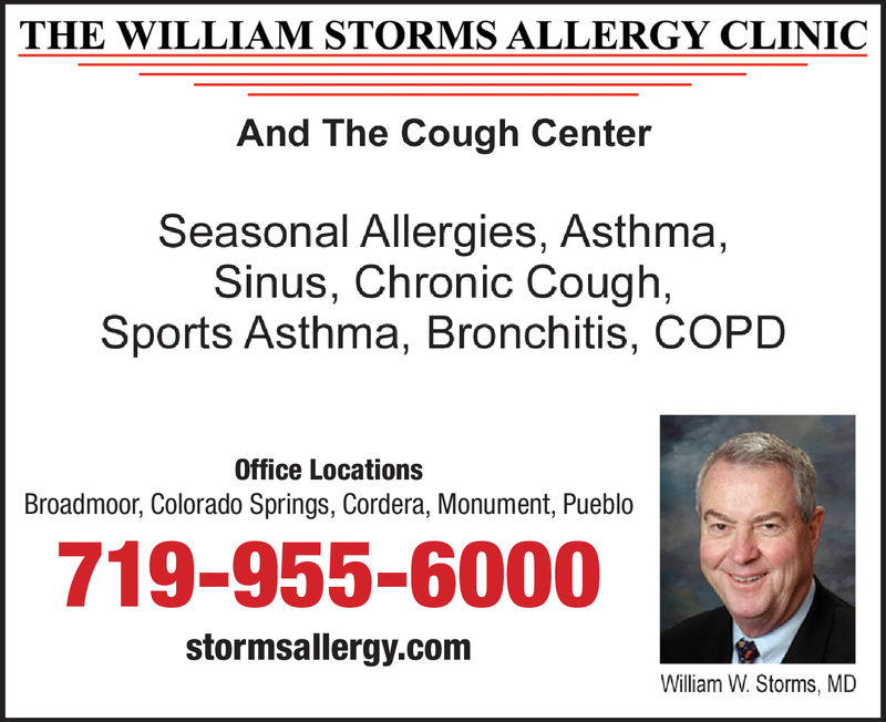 THE WILLIAM STORMS ALLERGY CLINICAnd The Cough CenterSeasonal Allergies, AsthmaSinus, Chronic Cough,Sports Asthma, Bronchitis, COPDOffice LocationsBroadmoor, Colorado Springs, Cordera, Monument, Pueblo719-955-6000stormsallergy.comWilliam W Storms, MD THE WILLIAM STORMS ALLERGY CLINIC And The Cough Center Seasonal Allergies, Asthma Sinus, Chronic Cough, Sports Asthma, Bronchitis, COPD Office Locations Broadmoor, Colorado Springs, Cordera, Monument, Pueblo 719-955-6000 stormsallergy.com William W Storms, MD