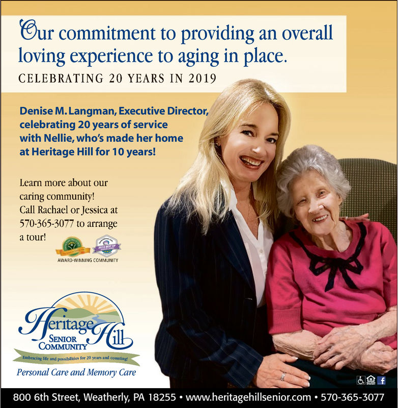 Bur commitment to providing an overallloving experience to aging in place.CELEBRATING 20 YEARS IN 2019Denise M. Langman, Executive Director,celebrating 20 years of servicewith Nellie, who's made her homeat Heritage Hill for 10 years!Learn more about ourcaring community!Call Rachael or Jessica at570-365-3077 to arrangea tour!AWARD WINNING COMMUNITYeritagSENIORCOMMUNITYEmbracing life and possibilities for 20 years and countinPersonal Care and Memory Care6.f800 6th Street, Weatherly, PA 18255. www.heritagehillsenior.com . 570-365-3077 Bur commitment to providing an overall loving experience to aging in place. CELEBRATING 20 YEARS IN 2019 Denise M. Langman, Executive Director, celebrating 20 years of service with Nellie, who's made her home at Heritage Hill for 10 years! Learn more about our caring community! Call Rachael or Jessica at 570-365-3077 to arrange a tour! AWARD WINNING COMMUNITY eritag SENIOR COMMUNITY Embracing life and possibilities for 20 years and countin Personal Care and Memory Care 6  .f 800 6th Street, Weatherly, PA 18255. www.heritagehillsenior.com . 570-365-3077
