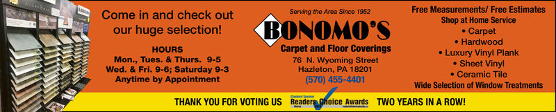 Free Measurements/ Free EstimatesShop at Home Servicee Carpet. Hardwood. Luxury Vinyl Plank. Sheet Vinyl. Ceramic TileWide Selection of Window TreatmentsServing the Area Since 1952Come in and check outour huge selectionBONOMO'SHOURSMon., Tues. & Thurs. 9-5Wed. & Fri. 9-6; Saturday 9-3Anytime by AppointmentCarpet and Floor Coverings76 N. Wyoming StreetHazleton, PA 18201(570) 455-4401THANK YOU FOR VOTING US Readers ghoice Awards TWO YEARS IN A ROW!