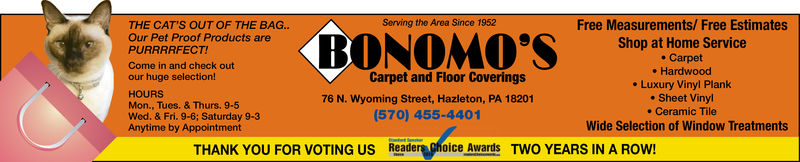 NOServing the Area Since 1952Free Measurements/ Free EstimatesTHE CAT'S OUT OF THE BAG..Shop at Home Servicee Carpet. HardwoodPURRRRFECT!Come in and check outour huge selection!Carpet and Floor Coverings. Luxury Vinyl Plank. Sheet Vinyl. Ceramic TileHOURSMon., Tues. & Thurs. 9-5Wed. & Fri. 9-6; Saturday 9-3Anytime by Appointment76 N. Wyoming Street, Hazleton, PA 18201(570) 455-4401Wide Selection of Window TreatmentsReaders ghoice Awards TwO YEARS IN A ROW!THANK YOU FOR VOTING US NO Serving the Area Since 1952 Free Measurements/ Free Estimates THE CAT'S OUT OF THE BAG.. Shop at Home Service e Carpet . Hardwood PURRRRFECT! Come in and check out our huge selection! Carpet and Floor Coverings . Luxury Vinyl Plank . Sheet Vinyl . Ceramic Tile HOURS Mon., Tues. & Thurs. 9-5 Wed. & Fri. 9-6; Saturday 9-3 Anytime by Appointment 76 N. Wyoming Street, Hazleton, PA 18201 (570) 455-4401 Wide Selection of Window Treatments Readers ghoice Awards TwO YEARS IN A ROW! THANK YOU FOR VOTING US
