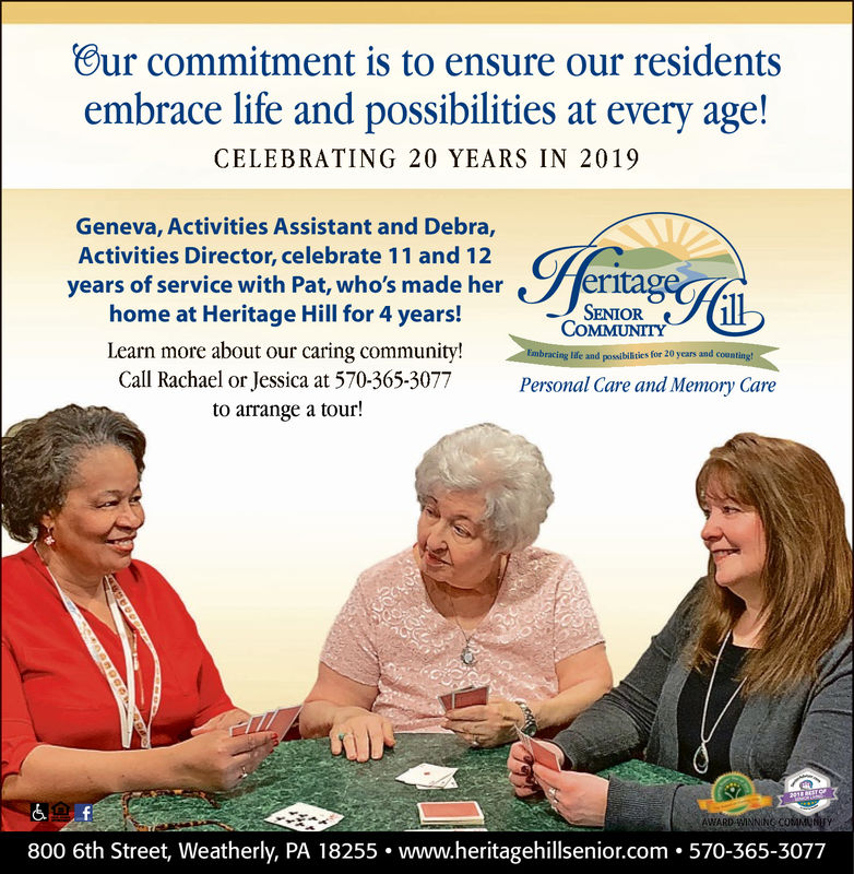 our commitment is to ensure our residentsembrace life and possibilities at every age!CELEBRATING 20 YEARS IN 2019Geneva, Activities Assistant and Debra,Activities Director, celebrate 11 and 12years of service with Pat, who's made her yertagerhome at Heritage Hill for 4 years!SENIORCOMMUNITYLearn more about our caring community!Call Rachael or Jessica at 570-365-3077to arrange a tour!ePersonal Care and Memory Care800 6th. www.heritagehillsenior.com 570-365-3077Street, Weatherly. PA 18255 our commitment is to ensure our residents embrace life and possibilities at every age! CELEBRATING 20 YEARS IN 2019 Geneva, Activities Assistant and Debra, Activities Director, celebrate 11 and 12 years of service with Pat , who 's made her yertager home at Heritage Hill for 4 years! SENIOR COMMUNITY Learn more about our caring community! Call Rachael or Jessica at 570-365-3077 to arrange a tour! e Personal Care and Memory Care 800 6th . www.heritagehillsenior.com 570-365-3077 Street, Weatherly. PA 18255
