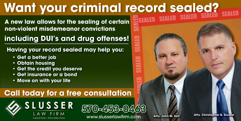Want your criminal record sealed?A new law allows for thecertainaling of cerlain SEALED SEALED SEALED SEALED SEALEDnon-violent misdemeanor convictionsincluding DUI's and drug offenses!Having your record sealed may help you:. Get a better job. Obtain housing. Get the credit you deserve.Get insurance or a bond. Move on with your lifeCall today for a free consultation SLUSSER 670-458-0463LAW FIRMAtty. Christopher B. Slusserwww.slusserlawfirm.comAtty. John M. SoltHAZLETON PHILADEL PHIA Want your criminal record sealed? A new law allows for the certain aling of cerlain SEALED SEALED SEALED SEALED SEALED non-violent misdemeanor convictions including DUI's and drug offenses! Having your record sealed may help you: . Get a better job . Obtain housing . Get the credit you deserve .Get insurance or a bond . Move on with your life Call today for a free consultation  SLUSSER 670-458-0463 LAW FIRM Atty. Christopher B. Slusser www.slusserlawfirm.com Atty. John M. Solt HAZLETON PHILADEL PHIA