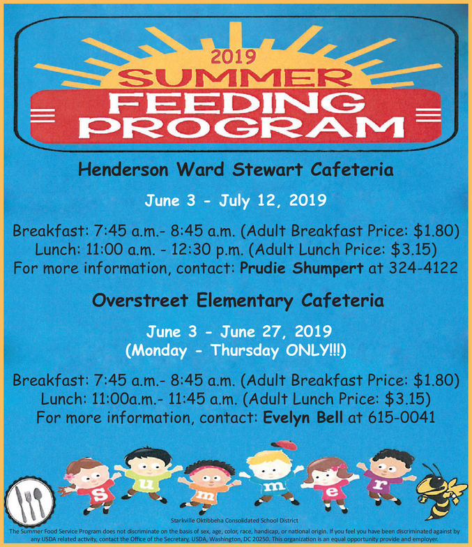 2019SUMMERFEEDINGPROGRAMHenderson Ward Stewart CafeteriaJune 3 July 12, 2019Breakfast: 7:45 a.m.- 8:45 a.m. (Adult Breakfast Price: $1.80)Lunch: 11:00 a.m. 12:30 p.m. (Adult Lunch Price: $3.15)For more information, contact: Prudie Shumpert at 324-4122Overstreet Elementary CafeteriaJune 3 June 27, 2019(Monday Thursday ONLYI!)Breakfast: 7:45 a.m.- 8:45 a.m. (Adult Breakfast Price: $1.80)Lunch: 11:00a.m.- 11:45 a.m. (Adult Lunch Price: $3.15)For more information, contact: Evelyn Bell at 615-0041Starkville Oktibbeha Consoidated School DistrictThe Summer Food Service Program does not dscn n nate on the basis of sex, age color, race, handicap, or national origin, t you feel you have been discriminated against byany USOA vefated actily. comact the Office óf the Sccretar, USOA Woshign D20250 Thi onnl onportonityomnlowwprovide and 2019 SUMMER FEEDING PROGRAM Henderson Ward Stewart Cafeteria June 3 July 12, 2019 Breakfast: 7:45 a.m.- 8:45 a.m. (Adult Breakfast Price: $1.80) Lunch: 11:00 a.m. 12:30 p.m. (Adult Lunch Price: $3.15) For more information, contact: Prudie Shumpert at 324-4122 Overstreet Elementary Cafeteria June 3 June 27, 2019 (Monday Thursday ONLYI!) Breakfast: 7:45 a.m.- 8:45 a.m. (Adult Breakfast Price: $1.80) Lunch: 11:00a.m.- 11:45 a.m. (Adult Lunch Price: $3.15) For more information, contact: Evelyn Bell at 615-0041 Starkville Oktibbeha Consoidated School District The Summer Food Service Program does not dscn n nate on the basis of sex , age color , race , handicap , or national origin , t you feel you have been discriminated against by any USOA vefated actily. comact the Office óf the Sccretar, USOA Woshign D20250 Thi o nnl onportonity omnloww provide and