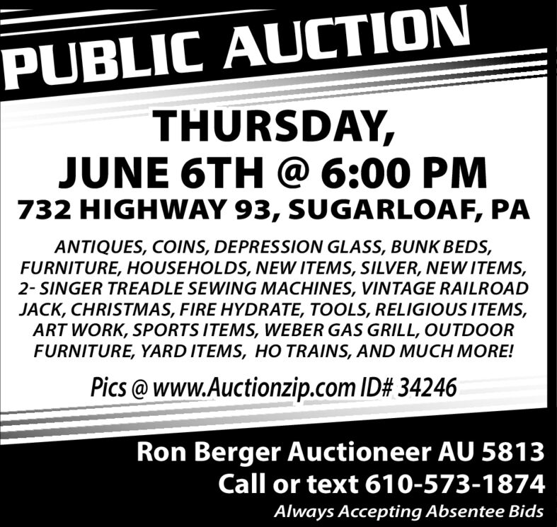 PUBLIC AUCTIONTHURSDAY,JUNE 6TH @ 6:00 PM732 HIGHWAY 93, SUGARLOAF, PAANTIQUES, COINS, DEPRESSION GLASS, BUNK BEDS,FURNITURE, HOUSEHOLDS, NEW ITEMS, SILVER, NEW ITEMS,2- SINGER TREADLE SEWING MACHINES, VINTAGE RAILROADJACK, CHRISTMAS, FIRE HYDRATE, TOOLS, RELIGIOUS ITEMS,ART WORK, SPORTS ITEMS, WEBER GAS GRILL, OUTDOORFURNITURE, YARD ITEMS, HO TRAINS, AND MUCH MORE!Pics@www.Auctionzip.com ID# 34246Ron Berger Auctioneer AU 5813Call or text 610-573-1874Always Accepting Absentee Bids PUBLIC AUCTION THURSDAY, JUNE 6TH @ 6:00 PM 732 HIGHWAY 93, SUGARLOAF, PA ANTIQUES, COINS, DEPRESSION GLASS, BUNK BEDS, FURNITURE, HOUSEHOLDS, NEW ITEMS, SILVER, NEW ITEMS, 2- SINGER TREADLE SEWING MACHINES, VINTAGE RAILROAD JACK, CHRISTMAS, FIRE HYDRATE, TOOLS, RELIGIOUS ITEMS, ART WORK, SPORTS ITEMS, WEBER GAS GRILL, OUTDOOR FURNITURE, YARD ITEMS, HO TRAINS, AND MUCH MORE! Pics@www.Auctionzip.com ID# 34246 Ron Berger Auctioneer AU 5813 Call or text 610-573-1874 Always Accepting Absentee Bids