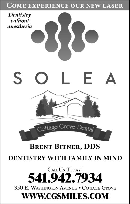COME EXPERIENCE OUR NEW LASERDentistrywithoutanesthesiaS O LE ACottage Grove DentalBRENT BITNER, DDSDENTISTRY WITH FAMILY IN MINDCALL Us TODAY!541.942.7934350 E. WASHINGION AVENUE COTAGE GROVEwww.CGSMILES.COM COME EXPERIENCE OUR NEW LASER Dentistry without anesthesia S O LE A Cottage Grove Dental BRENT BITNER, DDS DENTISTRY WITH FAMILY IN MIND CALL Us TODAY! 541.942.7934 350 E. WASHINGION AVENUE COTAGE GROVE www.CGSMILES.COM
