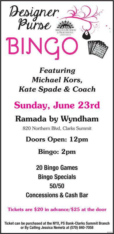 DesignerPurseABPAABINGTON BUSINESS& PROFESSONALASSOCIATIONBINGOINGO204746T17384847327-$870gFeaturingMichael Kors,Kate Spade & CoachSunday, June 23rdRamada by Wyndham820 Northern Blvd, Clarks SummitDoors Open: 12pmBingo: 2pm20 Bingo GamesBingo Specials50/50Concessions & Cash BarTickets are $20 in advance/$25 at the doorTicket can be purchased at the NYX, PSS Bank-Clarks Summit Branchor By Calling Jessica Nemetz at (570) 840-7058 Designer Purse ABPA ABINGTON BUSINESS & PROFESSONAL ASSOCIATION BINGO INGO 204746T 17384847 327-$870g Featuring Michael Kors, Kate Spade & Coach Sunday, June 23rd Ramada by Wyndham 820 Northern Blvd, Clarks Summit Doors Open: 12pm Bingo: 2pm 20 Bingo Games Bingo Specials 50/50 Concessions & Cash Bar Tickets are $20 in advance/$25 at the door Ticket can be purchased at the NYX, PSS Bank-Clarks Summit Branch or By Calling Jessica Nemetz at (570) 840-7058