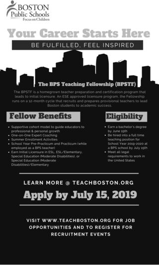 BOSTONPublic SchoolsFocus on ChildremYour Career Starts HereBE FULFILLED, FEEL INSPIREDThe BPS Teaching Fellowship (BPSTE)The BPSTF is a homegrown teacher preparation and certification program thatleads to initial licensure An ESE approved licensure program the Fellowshipruns on a 12-month cycle that recruits and prepares provisional teachers to leadBoston students to academic successFellow BenefitsEligibilitySuppertive cohort model to guide educators toprofessional & personal growthOne-on-One Expert CoachingSummer Enroliment ActivitiesEarn a bachelor's degreeby Aune 15th. Be hired into a full timeteaching postion forSchool Year 2019-2020 ata BPS school by July 15thSchool Year Pre-Practicum and Practicum twhileemployed as a BPS teacherEarm Intial Licensure in ESL ESL/ElementarySpecial Education IModerate Disabilitiesl, onSpecial Education IModerateDisabilities/ElementaryMeet all legalrequirements to work inthe United StatesLEARN MORE TEACHBOSTON.ORGApply by July 15, 2019VISIT wWW.TEACHBOSTON.ORG FOR JOBOPPORTUNITIES AND TO REGISTER FORRECRUITMENT EVENTS BOSTON Public Schools Focus on Childrem Your Career Starts Here BE FULFILLED, FEEL INSPIRED The BPS Teaching Fellowship (BPSTE) The BPSTF is a homegrown teacher preparation and certification program that leads to initial licensure An ESE approved licensure program the Fellowship runs on a 12-month cycle that recruits and prepares provisional teachers to lead Boston students to academic success Fellow Benefits Eligibility Suppertive cohort model to guide educators to professional & personal growth One-on-One Expert Coaching Summer Enroliment Activities Earn a bachelor's degree by Aune 15th . Be hired into a full time teaching postion for School Year 2019-2020 at a BPS school by July 15th School Year Pre-Practicum and Practicum twhile employed as a BPS teacher Earm Intial Licensure in ESL ESL/Elementary Special Education IModerate Disabilitiesl, on Special Education IModerate Disabilities/Elementary Meet all legal requ