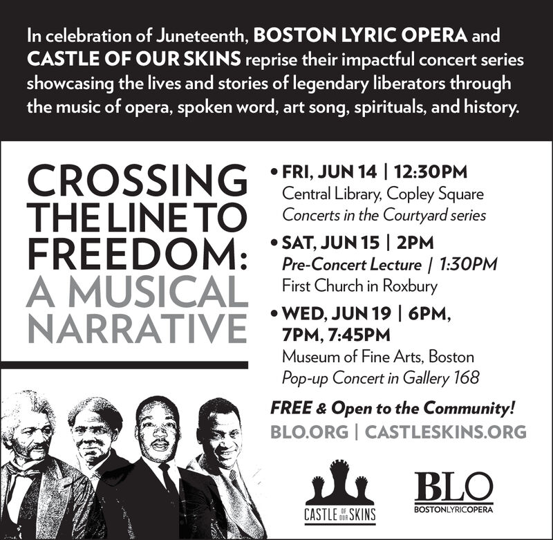 In celebration of Juneteenth, BOSTON LYRIC OPERA andCASTLE OF OUR SKINS reprise their impactful concert seriesshowcasing the lives and stories of legendary liberators throughthe music of opera, spoken word, art song, spirituals, and history.CROSSING Central Library, Copley SquareTHE LINE TOFREEDOM:A MUSICALNARRATIVEFRI, JUN 14 12:30PMConcerts in the Courtyard seriesSAT, JUN 15 | 2PMPre-Concert Lecture 1.30PMFirst Church in RoxburyWED, JUN 19 | 6PM,7PM, 7:45PMMuseum of Fine Arts, BostonPop-up Concert in Gallery 168FREE & Open to the Community!BLO.ORG CASTLESKINS.ORGBLOBOSTONLYRICOPERAOFCASTLE SKINS In celebration of Juneteenth, BOSTON LYRIC OPERA and CASTLE OF OUR SKINS reprise their impactful concert series showcasing the lives and stories of legendary liberators through the music of opera, spoken word, art song, spirituals, and history. CROSSING Central Library, Copley Square THE LINE TO FREEDOM: A MUSICAL NARRATIVE FRI, JUN 14 12:30PM Concerts in the Courtyard series SAT, JUN 15 | 2PM Pre-Concert Lecture 1.30PM First Church in Roxbury WED, JUN 19 | 6PM, 7PM, 7:45PM Museum of Fine Arts, Boston Pop-up Concert in Gallery 168 FREE & Open to the Community! BLO.ORG CASTLESKINS.ORG BLO BOSTONLYRICOPERA OF CASTLE SKINS