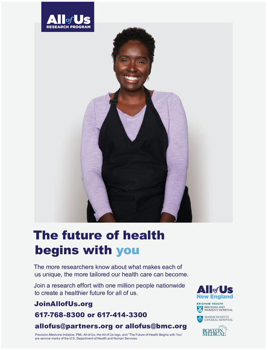 "Allof UsRESEARCH PROGRAMThe future of healthbegins with youThe more researchers know about what makes each ofus unique, the more tailored our health care can become.Join a research effort with one million people nationwideto create a healthier future for all of us.All&f UsNew EnglandJoinAllofUs.orgHEALTHWOMENS140TTAL617-768-8300 or 617-414-330o0MASSACHUSETTSGENERAL H0SPITALallofus@partners.org or allofus@bmc.orgHENBOSTMEBICALPrecision Medicine Initative, PML, All of Us, the All of Us logo, and ""The Future of Health Begins with Youare service marks of the U.S. Department of Heath and Human Services Allof Us RESEARCH PROGRAM The future of health begins with you The more researchers know about what makes each of us unique, the more tailored our health care can become. Join a research effort with one million people nationwide to create a healthier future for all of us. All&f Us New England JoinAllofUs.org HEALTH WOMENS140TTAL 617-768-8300 or 617-414-330o0 MASSACHUSETTS GENERAL H0SPITAL allofus@partners.org or allofus@bmc.org HEN BOST MEBICAL Precision Medicine Initative, PML, All of Us, the All of Us logo, and ""The Future of Health Begins with You are service marks of the U.S. Department of Heath and Human Services"