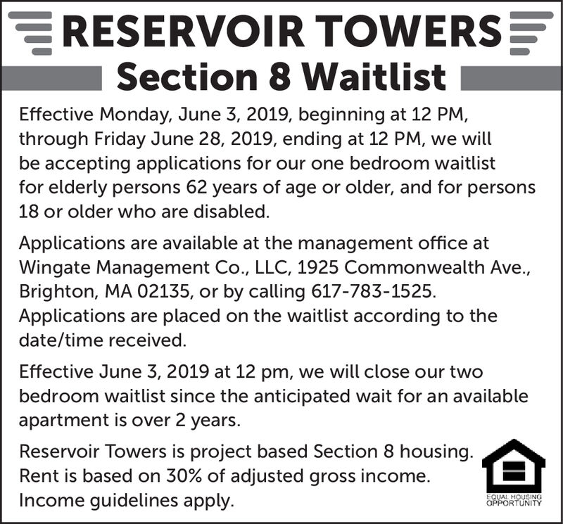 ERESERVOIR TOWERSSection 8 WaitlistEffective Monday, June 3, 2019, beginning at 12 PM,through Friday June 28, 2019, ending at 12 PM, we willbe accepting applications for our one bedroom waitlistfor elderly persons 62 years of age or older, and for persons18 or older who are disabled.Applications are available at the management office atWingate Management Co., LLC, 1925 Commonwealth Ave.,Brighton, MA 02135, or by calling 617-783-1525Applications are placed on the waitlist according to thedate/time received.Effective June 3, 2019 at 12 pm, we will close our twobedroom waitlist since the anticipated wait for an availableapartment is over 2 years.Reservoir Towers is project based Section 8 housing.Rent is based on 30% of adjusted gross income.Income guidelines apply.EQUAL HOUSINGOPPORTUNITY ERESERVOIR TOWERS Section 8 Waitlist Effective Monday, June 3, 2019, beginning at 12 PM, through Friday June 28, 2019, ending at 12 PM, we will be accepting applications for our one bedroom waitlist for elderly persons 62 years of age or older, and for persons 18 or older who are disabled. Applications are available at the management office at Wingate Management Co., LLC, 1925 Commonwealth Ave., Brighton, MA 02135, or by calling 617-783-1525 Applications are placed on the waitlist according to the date/time received. Effective June 3, 2019 at 12 pm, we will close our two bedroom waitlist since the anticipated wait for an available apartment is over 2 years. Reservoir Towers is project based Section 8 housing. Rent is based on 30% of adjusted gross income. Income guidelines apply. EQUAL HOUSING OPPORTUNITY