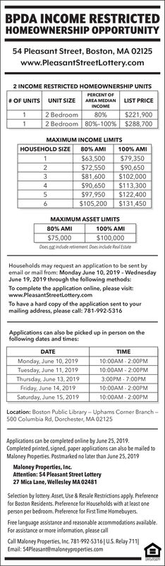 BPDA INCOME RESTRICTEDHOMEOWNERSHIP OPPORTUNITY54 Pleasant Street, Boston, MA 02125www.PleasantStreetLottery.com2 INCOME RESTRICTED HOMEOWNERSHIP UNITSPERCENT OF# OF UNITSUNIT SIZELIST PRICEAREA MEDIANINCOME2 Bedroom80%$221,9002 Bedroom80 % -100 % | $288 ,700MAXIMUM INCOME LIMITS80% AMIHOUSEHOLD SIZE100% AMI$79,350$90,6501$63,5002$72,550$81,6003$102,000$90,650$113,3004$97,950$122,400$105,200$131,450MAXIMUM ASSET LIMITS100% AMI$100,000Does o indude etiement Dees inclde Real Estate80% AMI$75,000Households may request an application to be sent byemail or mail from: Monday June 10, 2019-WednesdayJune 19, 2019 through the following methods:To complete the application online, please visitwww.PleasantStreetlottery.comTo have a hard copy of the application sent to yourmailing address, please call: 781-992-5316Applications can also be picked up in person on thefolowing dates and times:DATETIMEMonday, June 10, 201910:00AM-2:00PMTuesday, June 11, 201910.00AM-2:00PMThursday, June 13, 2019Friday, June 14, 2019Saturday, June 15, 20193:00PM-7:00PM10:00AM-2:00PM10:00AM-2:00PMLocation: Boston Public Library-Uphams Corner Branch-500 Columbia Rd, Dorchester, MA 02125Applications can be completed online by June 25, 2019.Completed printed, signed, paper applications can also be mailed toMaloney Properties. Postmarked no later than June 25, 2019Maloney Properties, IncAttention: 54 Pleasant Street Lottery27 Mica Lane, Welesley MA 02481Selection by lottery. Asset, Use & Resale Restrictions apply. Preferencefor Boston Residents. Preference for Households with at least oneperson per bedroom. Preference for First Time HomebuyersFree language assistance and reasonable accommodations availableFor assistance or more information, please callCall Maloney Properties, Inc. 781-992-5316| US. Relay 711Email: 54Pleasant@maloneyproperties.com BPDA INCOME RESTRICTED HOMEOWNERSHIP OPPORTUNITY 54 Pleasant Street, Boston, MA 02125 www.PleasantStreetLottery.com 2 INCOME RESTRICTED HOMEOWNERSHIP UNITS PERCENT