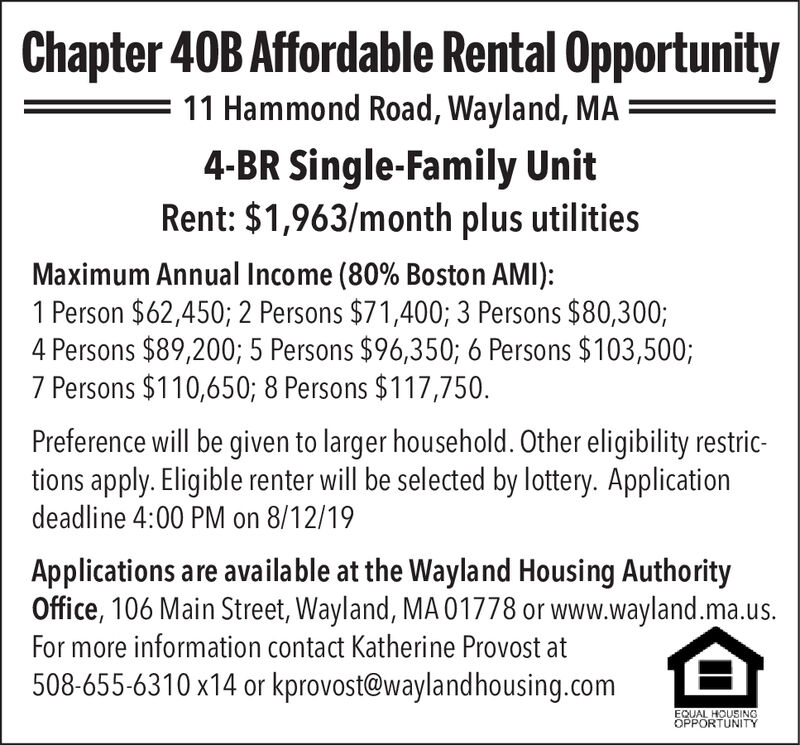 Chapter 40B Affordable Rental Opportunity11 Hammond Road, Wayland, MA4-BR Single-Family UnitRent: $1,963/month plus utilitiesMaximum Annual Income (80% Boston AMI):1 Person $62,450; 2 Persons $71,400; 3 Persons $80,300;4 Persons $89,200; 5 Persons $96,350; 6 Persons $103,500;7 Persons $110,650; 8 Persons $117,750Preference will be given to larger household. Other eligibility restric-tions apply. Eligible renter will be selected by lottery. Applicationdeadline 4:00 PM on 8/12/19Applications are available at the Wayland Housing AuthorityOffice, 106 Main Street, Wayland, MA 01778 or www.wayland.ma.us.For more information contact Katherine Provost508-655-6310 x14 or kprovost@waylandhousing.comEQUAL HOUSINGOPPORTUNITY Chapter 40B Affordable Rental Opportunity 11 Hammond Road, Wayland, MA 4-BR Single-Family Unit Rent: $1,963/month plus utilities Maximum Annual Income (80% Boston AMI): 1 Person $62,450; 2 Persons $71,400; 3 Persons $80,300; 4 Persons $89,200; 5 Persons $96,350; 6 Persons $103,500; 7 Persons $110,650; 8 Persons $117,750 Preference will be given to larger household. Other eligibility restric- tions apply. Eligible renter will be selected by lottery. Application deadline 4:00 PM on 8/12/19 Applications are available at the Wayland Housing Authority Office, 106 Main Street, Wayland, MA 01778 or www.wayland.ma.us. For more information contact Katherine Provost 508-655-6310 x14 or kprovost@waylandhousing.com EQUAL HOUSING OPPORTUNITY