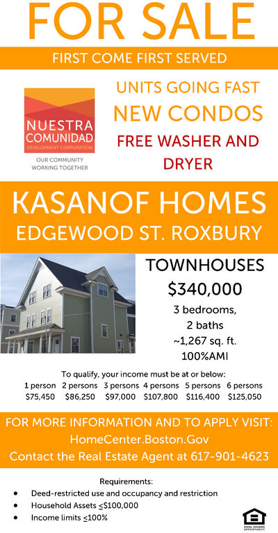 FOR SALEFIRST COME FIRST SERVEDUNITS GOING FASTNEW CONDOSNUESTRACOMUNIDADDEVELOPMENT CORPORATIONFREE WASHER ANDOUR COMMUNITYDRYERWORKING TOGETHERKASANOF HOMESEDGEWOOD ST.ROXBURYTOWNHOUSES$340,0003 bedrooms,2 baths1,267 sq. ft.100%AMITo qualify, your income must be at or below:1 person 2 persons 3 persons 4 persons 5 persons 6 persons$75,450$86,250 $97,000 $107,800 $116,400 $125,050FOR MORE INFORMATION AND TO APPLY VISIT:HomeCenter.Boston.GovContact the Real Estate Agent at 617-901-4623Requirements:Deed-restricted use and occupancy and restrictionHousehold Assets s$100,000Income limits s100% FOR SALE FIRST COME FIRST SERVED UNITS GOING FAST NEW CONDOS NUESTRA COMUNIDAD DEVELOPMENT CORPORATION FREE WASHER AND OUR COMMUNITY DRYER WORKING TOGETHER KASANOF HOMES EDGEWOOD ST.ROXBURY TOWNHOUSES $340,000 3 bedrooms, 2 baths 1,267 sq. ft. 100%AMI To qualify, your income must be at or below: 1 person 2 persons 3 persons 4 persons 5 persons 6 persons $75,450 $86,250 $97,000 $107,800 $116,400 $125,050 FOR MORE INFORMATION AND TO APPLY VISIT: HomeCenter.Boston.Gov Contact the Real Estate Agent at 617-901-4623 Requirements: Deed-restricted use and occupancy and restriction Household Assets s$100,000 Income limits s100%