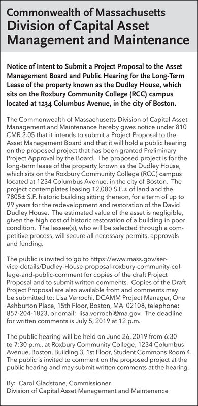 Commonwealth of MassachusettsDivision of Capital AssetManagement and MaintenanceNotice of Intent to Submit a Project Proposal to the AssetManagement Board and Public Hearing for the Long-TermLease of the property known as the Dudley House, whichsits on the Roxbury Community College (RCC) campuslocated at 1234 Columbus Avenue, in the city of BostonThe Commonwealth of Massachusetts Division of Capital AssetManagement and Maintenance hereby gives notice under 810CMR 2.05 that it intends to submit a Project Proposal to theAsset Management Board and that it will hold a public hearingon the proposed project that has been granted PreliminaryProject Approval by the Board. The proposed project is for thelong-term lease of the property known as the Dudley House,which sits on the Roxbury Community College (RCC) campuslocated at 1234 Columbus Avenue, in the city of Boston. Theproject contemplates leasing 12,000 S.F.t of land and the7805 S.F. historic building sitting thereon, for a term of up to99 years for the redeve lopment and restoration of the DavidDudley House. The estimated value of the asset is negligible,given the high cost of historic restoration of a building in poorcondition. The lessee(s), who will be selected througha com-petitive process, will secure all necessary permits, approvalsand funding.The public is invited to go to https://www.mass.gov/ser-vice-details/Dudley-House-proposal-roxbury-community-col-lege-and-public-comment for copies of the draft ProjectProposal and to submit written comments. Copies of the DraftProject Proposal are also available from and comments maybe submitted to: Lisa Verrochi, DCAMM Project Manager, OneAshburton Place, 15th Floor, Boston, MA 02108, telephone:857-204-1823, or email: lisa.verrochi@ma.gov. The dead linefor written comments is July 5, 2019 at 12 p.m.The public hearing will be held on June 26, 2019 from 6:30to 7:30 p.m., at Roxbury Community College, 1234 ColumbusAvenue, Boston, Building 3, 1st Floor, Student Commons Room 4