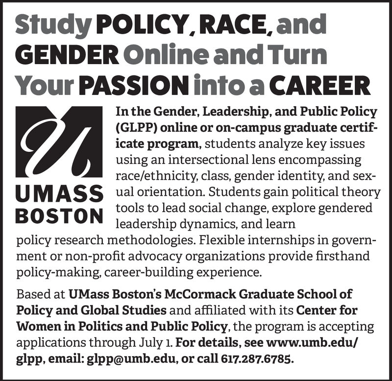 Study POLICY, RACE, andGENDER Online and TurnYour PASSION into a CAREERIn the Gender, Leadership, and Public Policy(GLPP) online or on-campus graduate certificate program, students analyze key issuesusing an intersectional lens encompassingrace/ethnicity, class, gender identity, and sex-ual orientation. Students gain political theorytools to lead social change, explore genderedUMASSBOSTONleadership dynamics, and learnpolicy research methodologies. Flexible internships in government or non-profit advocacy organizations provide firsthandpolicy-making, career-building experience.Based at UMass Boston's McCormack Graduate School ofPolicy and Global Studies and affiliated with its Center forWomen in Politics and Public Policy, the program is acceptingapplications through July 1. For details, see www.umb.edu/glpp, email: glpp@umb.edu, or call 617.287.6785. Study POLICY, RACE, and GENDER Online and Turn Your PASSION into a CAREER In the Gender, Leadership, and Public Policy (GLPP) online or on-campus graduate certif icate program, students analyze key issues using an intersectional lens encompassing race/ethnicity, class, gender identity, and sex- ual orientation. Students gain political theory tools to lead social change, explore gendered UMASS BOSTON leadership dynamics, and learn policy research methodologies. Flexible internships in govern ment or non-profit advocacy organizations provide firsthand policy-making, career-building experience. Based at UMass Boston's McCormack Graduate School of Policy and Global Studies and affiliated with its Center for Women in Politics and Public Policy, the program is accepting applications through July 1. For details, see www.umb.edu/ glpp, email: glpp@umb.edu, or call 617.287.6785.