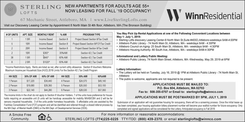 """NEW APARTMENTS FOR ADULTS AGE 55+NOW LEASING FOR FALL '19 OCCUPANCY!STERLINGLOFTSWinnResidentialwww.LiveSterling Lofts.com67 Mechanic Street, Attleboro, MAVisit our Discovery Leasing Center by Appointment 8 North Main St 4th floor, Attleboro, MA (The Bronson Building)You May Pick Up Rental Applications at one of the Following Convenient Locations betweenMay 1- July 1, 2019Stering Lofts discovery Leasing Center-8 North Main St,Suite # 403D,Attleboro-weekdays 9AM-4:00PMAttleboro Public Library- 74 North Main St, Attleboro, MA-weekdays 9AM-4:30PMAttleboro Council on Aging- 25 South Main St, Attleboro, MA-weekdays 9AM-4:30PMAttleboro Housing Authority- 80 South Ave, Attleboro, MA-weekdays 9AM-4:30PMMONTHLY RENTAPT. SIZE#OF UNITS% AMIPROGRAM TYPE11 BRIncome BasedSection 8Project Based Section 8/Tax CredtProject Based Section 8/FCF/Tax Credit1BRIncome BasedSection 8Project Based Section 8/Tax Credit22BRIncome BasedSection 830 %AMISection 42