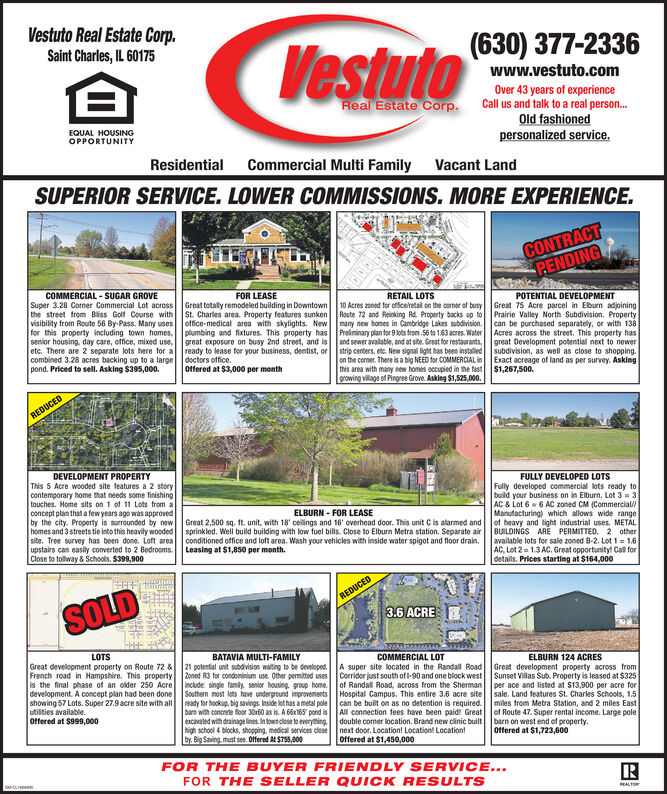 Vestuto Real Estate Corp.Saint Charles, IL 60175(630) 377-2336Vestutowww.vestuto.comOver 43 years of experienceCall us and talk to a real person...Old fashionedpersonalized service.Real Estate Corp.EQUAL HOUSINGOPPORTUNITYCommercial Multi FamilyResidentialVacant LandSUPERIOR SERVICE. LOWER COMMISSIONS. MORE EXPERIENCE.CONTRACTPENDINGRETAIL LOTS10 Acres aoned for officelretail on the corner of busyRoute 72 and Reinking Rd. Property backs up tomany new bomes in Cambridge Lakes subdivision.Preiminary plan for 9 lots trom 56 to 1.63 acres. WaterCOMMERCIAL-SUGAR GROVESuper 3.28 Cormer Commercial Lot acrossthe street from Biss Golf Course withvisibility from Route 56 By-Pass. Many usesfor this property including town homes,senior housing, day care, office, mixed use,etc. There are 2 separate lots here for ascombined 3.28 acres backing up to a largepond. Priced to sell. Asking $395,000.FOR LEASEPOTENTIAL DEVELOPMENTGreat 75 Acre parcel in Eburn adjoiningPrairie Valley North Subdivision. Propertycan be purchased separately, or with 138Acres across the street. This property hasgreat Development potential next to newensubdivision, as well as close to shopping.Exact acreage of land as per survey. Asking$1,267,500.Great totally remodeled building in DowntownSt. Charles area. Property features sunkenoffice-medical area with skylights. Newplumbing and fixtures. This property hasgreat exposure on busy 2nd street, and is and sewer avalable, and at site. Great for restaurants,ready to lease for your business, dentist, ordoctors office.Offered at $3,000 per monthstrip centers, etc. New signal light has been installedon the comer. There isa big NEED for COMMERCIAL inthis area with many new homes occupied in the fastgrowing village of Pingree Grove. Asking $1,525,000.REDUCEDFULLY DEVELOPED LOTSFully developed commercial lots ready tobuild your business on in Elburn. Lot 3 3AC & Lot 6 6 AC zoned CM (Commercial/Manufacturing) which allows wide rangeof heavy and light industrial uses. MET