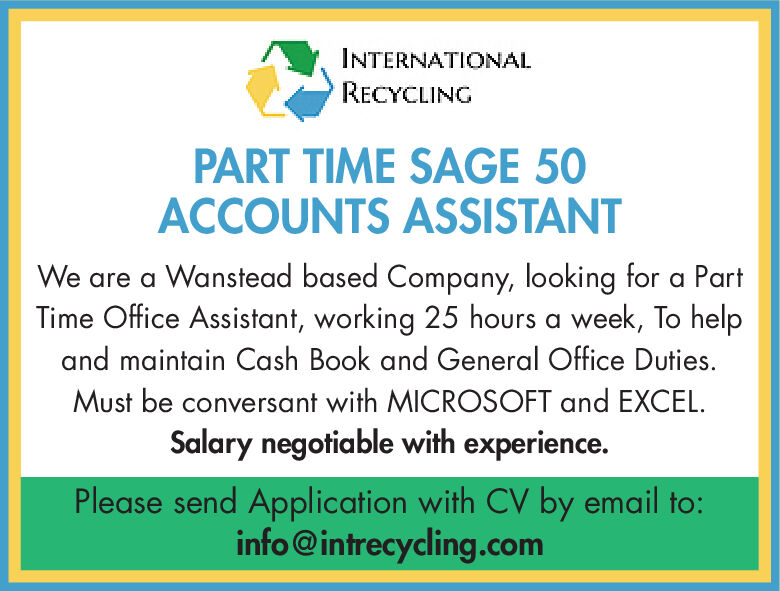 INTERNATIONALRECYCLINGPART TIME SAGE 50ACCOUNTS ASSISTANTWe are a Wanstead based Company, looking for a PartTime Office Assistant, working 25 hours a week, To helpand maintain Cash Book and General Office Duties.Must be conversant with MICROSOFT and EXCEL.Salary negotiable with experience.Please send Application with CV by email to:info@intrecycling.com INTERNATIONAL RECYCLING PART TIME SAGE 50 ACCOUNTS ASSISTANT We are a Wanstead based Company, looking for a Part Time Office Assistant, working 25 hours a week, To help and maintain Cash Book and General Office Duties. Must be conversant with MICROSOFT and EXCEL. Salary negotiable with experience. Please send Application with CV by email to: info@intrecycling.com