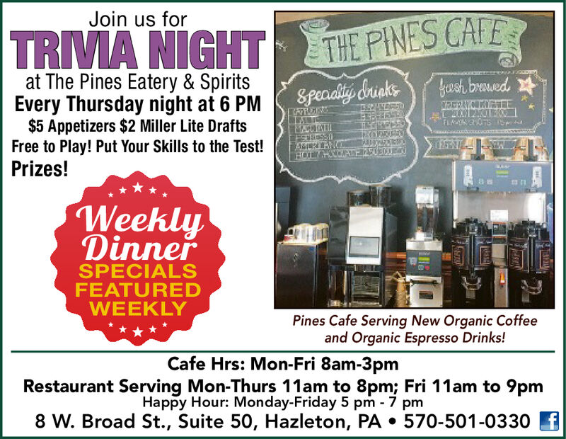Join us forTRIVA NIGHTTHE PINES CAFEat The Pines Eatery & SpiritsEvery Thursday night at 6 PM$5 Appetizers $2 Miller Lite DraftsFree to Play! Put Your Skills to the Test!Prizes!fush bruedSpeaiality &rinksFLTsASERANWeeklyDinnerSPECIALSFEATUREDWEEKLYPines Cafe Serving New Organic Coffeeand Organic Espresso Drinks!Cafe Hrs: Mon-Fri 8am-3pmRestaurant Serving Mon-Thurs 11am to 8pm; Fri 11am to 9pmHappy Hour: Monday-Friday 5 pm 7 pm8 W. Broad St., Suite 50, Hazleton, PA . 570-501-0330Ha Join us for TRIVA NIGHT THE PINES CAFE at The Pines Eatery & Spirits Every Thursday night at 6 PM $5 Appetizers $2 Miller Lite Drafts Free to Play! Put Your Skills to the Test! Prizes! fush brued Speaiality &rinks FL Ts ASERAN Weekly Dinner SPECIALS FEATURED WEEKLY Pines Cafe Serving New Organic Coffee and Organic Espresso Drinks! Cafe Hrs: Mon-Fri 8am-3pm Restaurant Serving Mon-Thurs 11am to 8pm; Fri 11am to 9pm Happy Hour: Monday-Friday 5 pm 7 pm 8 W. Broad St., Suite 50, Hazleton, PA . 570-501-0330 H a