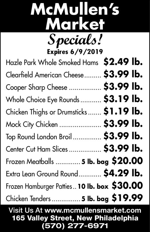 McMullen'sMarketSpecials!Expires 6/9/2019Hazle Park Whole Smoked Hams $2.49 lb.Clearfield American Chees. $3.99 lb.$3.99 lb.$3.19 lb.$1.19 lb.$3.99 lb.$3.99 lb.$3.99 lb.Cooper Sharp Cheese ...Whole Choice Eye Rounds.Chicken Thighs or DrumsticksMock City ChickenTop Round London BroilCenter Cut Ham Slices...5 lb. bag $20.00Extra Lean Ground Round.. $4.29 lb.Frozen Hamburger Patties.. 10 lb. box $30.00....5 Ib. bag $19.99Frozen Meatballs..Chicken Tenders..Visit Us At www.mcmullensmarket.com165 Valley Street, New Philadelphia(570) 277-6971 McMullen's Market Specials! Expires 6/9/2019 Hazle Park Whole Smoked Hams $2.49 lb. Clearfield American Chees. $3.99 lb. $3.99 lb. $3.19 lb. $1.19 lb. $3.99 lb. $3.99 lb. $3.99 lb. Cooper Sharp Cheese ... Whole Choice Eye Rounds. Chicken Thighs or Drumsticks Mock City Chicken Top Round London Broil Center Cut Ham Slices.. .5 lb. bag $20.00 Extra Lean Ground Round.. $4.29 lb. Frozen Hamburger Patties.. 10 lb. box $30.00 ....5 Ib. bag $19.99 Frozen Meatballs.. Chicken Tenders.. Visit Us At www.mcmullensmarket.com 165 Valley Street, New Philadelphia (570) 277-6971