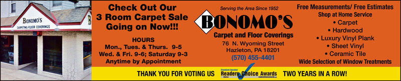 Check Out OurFree Measurements/Free EstimatesShop at Home ServiceCarpet. HardwoodLuxury Vinyl Plank.Sheet Vinyl.Ceramic TileServing the Area Since 1952BONOMO'S3 Room Carpet SaleGoing on Now!!!BONOMO'SCARMNGFLOCR COVERNGSCarpet and Floor Coverings76 N. Wyoming StreetHazleton, PA 18201(570) 455-4401HOURSMon., Tues. & Thurs. 9-5Wed. & Fri. 9-6; Saturday 9-3Anytime by AppointmentWide Selection of Window TreatmentsTHANK YOU FOR VOTING US Readers choice AwardsTWO YEARS IN A ROW! Check Out Our Free Measurements/Free Estimates Shop at Home Service Carpet . Hardwood Luxury Vinyl Plank .Sheet Vinyl .Ceramic Tile Serving the Area Since 1952 BONOMO'S 3 Room Carpet Sale Going on Now!!! BONOMO'S CARMNGFLOCR COVERNGS Carpet and Floor Coverings 76 N. Wyoming Street Hazleton, PA 18201 (570) 455-4401 HOURS Mon., Tues. & Thurs. 9-5 Wed. & Fri. 9-6; Saturday 9-3 Anytime by Appointment Wide Selection of Window Treatments THANK YOU FOR VOTING US Readers choice Awards TWO YEARS IN A ROW!