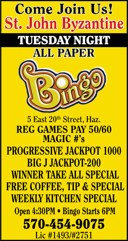 Come Join Us!St. John ByzantineTUESDAY NIGHTALL PAPER5 East 20th Street, Haz.REG GAMES PAY 50/60MAGIC #'sPROGRESSIVE JACKPOT 1000BIG J JACKPOT-200WINNER TAKE ALL SPECIALFREE COFFEE, TIP& SPECIALWEEKLY KITCHEN SPECIALOpen 4:30PM Bingo Starts 6PM570-454-9075Lic #1493/ # 2751 Come Join Us! St. John Byzantine TUESDAY NIGHT ALL PAPER 5 East 20th Street, Haz. REG GAMES PAY 50/60 MAGIC #'s PROGRESSIVE JACKPOT 1000 BIG J JACKPOT-200 WINNER TAKE ALL SPECIAL FREE COFFEE, TIP& SPECIAL WEEKLY KITCHEN SPECIAL Open 4:30PM Bingo Starts 6PM 570-454-9075 Lic #1493/ # 2751