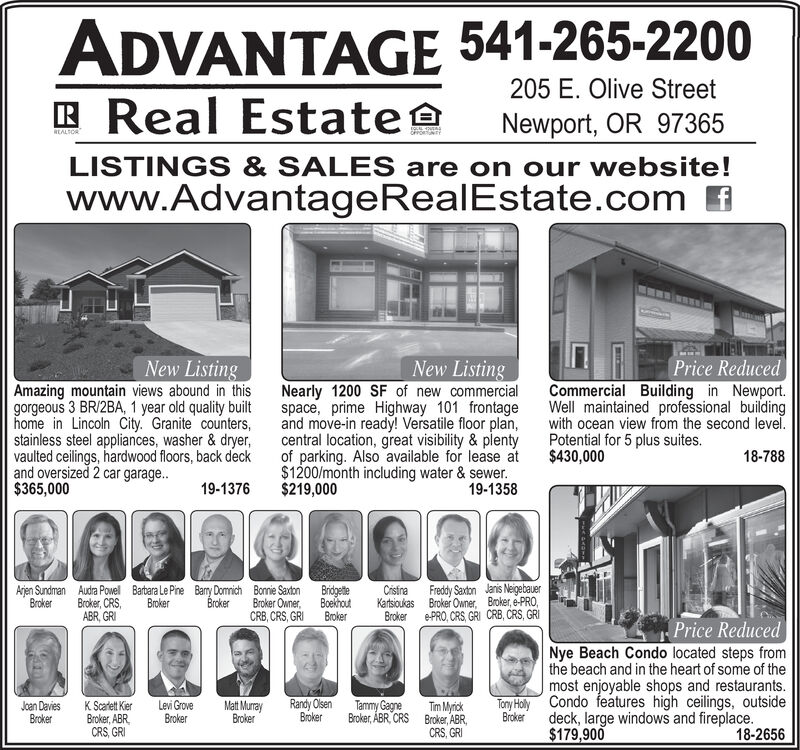 ADVANTAGE 541-265-2200Real Estate205 E. Olive StreetNewport, OR 97365REALTORLISTINGS & SALES are on our website!fwww.AdvantageRealEstate.comNew ListingNew ListingNearly 1200 SF of new commercialspace, prime Highway 101 frontageand move-in ready! Versatile floor plan,central location, great visibility & plentyof parking. Also available for lease at$1200/month including water & sewer.19-1358Price ReducedAmazing mountain views abound in thisgorgeous 3 BR/2BA, 1 year old quality builthome in Lincoln City. Granite countersstainless steel appliances, washer& dryer,vaulted ceilings, hardwood floors, back deckand oversized 2 car garage..$365,000Commercial Building in Newport.Well maintained professional buildingwith ocean view from the second level.Potential for 5 plus suites.$430,00018-78819-1376$219,000Barbara Le PineBrokerFreddy SaxtonBroker Owner Broker, e-PRO,ePRO, CRS, GRI CRB, CRS, GRIJanis NeigebauerArjen SundmanBrokerAudra PowelBroker, CRSABR, GRBamy DomichBrokerBonnie SaxtonBroker OwnerCRB, CRS, GRIBridgetiteBoekhoutBrokerCristiraKartsioukasBrokerPrice ReducedNye Beach Condo located steps fromthe beach and in the heart of some of themost enjoyable shops and restaurants.Condo features high ceilings, outsideRandy OlsenBrokerTony HolyJoan DaviesBrokerMat MurrayBrokerLevi GroveBrokerTammy GagneBroker, ABR CRSK Scadett KierBroker, ABRCRS,GRITim MyrickBroker, ABRCRS, GRIdeck, large windows and fireplace.$179,900Broker18-2656 ADVANTAGE 541-265-2200 Real Estate 205 E. Olive Street Newport, OR 97365 REALTOR LISTINGS & SALES are on our website! f www.AdvantageRealEstate.com New Listing New Listing Nearly 1200 SF of new commercial space, prime Highway 101 frontage and move-in ready! Versatile floor plan, central location, great visibility & plenty of parking. Also available for lease at $1200/month including water & sewer. 19-1358 Price Reduced Amazing mountain views abound in this gorgeous 3 BR/2BA, 1 year old quality built home in Lincoln City. Granite counters stainless s