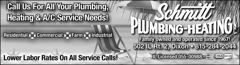 SchmPLUMBING-HEATINGCall Us For All Your Plumbing,Heating &A/C Service Needs!CommercialResidentialFarmIndustrialFamily owned and operated since 1967!502 IL Rt. 2, Dixon 815-284-2044IL Licensed 055-00988VISA DLower Labor Rates On All Service Calls! Schm PLUMBING-HEATING Call Us For All Your Plumbing, Heating &A/C Service Needs! Commercial Residential Farm Industrial Family owned and operated since 1967! 502 IL Rt. 2, Dixon 815-284-2044 IL Licensed 055-00988 VISA D Lower Labor Rates On All Service Calls!