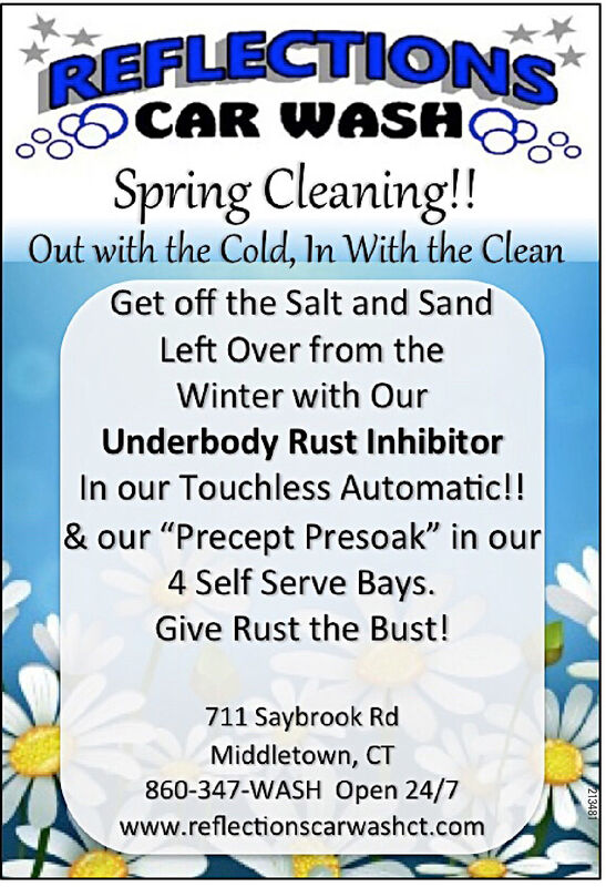 """REFLECTIONSCAR WASASpring Cleaning!!Out with the Cold, In With the CleanGet off the Salt and SandLeft Over from theWinter with OurUnderbody Rust InhibitorIn our Touchless Automatic!& our """"Precept Presoak"""" in our4 Self Serve BaysGive Rust the Bust!711 Saybrook RdMiddletown, CT860-347-WASH Open 24/7www.reflectionscarwashct.com213481 REFLECTIONS CAR WASA Spring Cleaning!! Out with the Cold, In With the Clean Get off the Salt and Sand Left Over from the Winter with Our Underbody Rust Inhibitor In our Touchless Automatic! & our """"Precept Presoak"""" in our 4 Self Serve Bays Give Rust the Bust! 711 Saybrook Rd Middletown, CT 860-347-WASH Open 24/7 www.reflectionscarwashct.com 213481"""