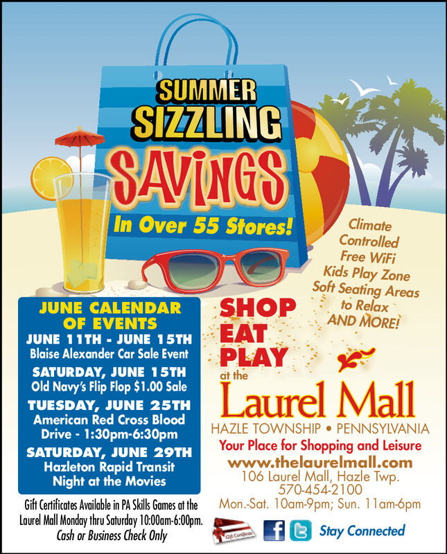 SUMMERSIZZLINGSAVINGSIn Over 55 StoresClimateControlledFree WiFiKids Play ZoneSoft Seating Areasto RelaxSHOP AND NOREJUNE CALENDAROF EVENTSEATPLAYJUNE 1 1TH - JUNE 15THBlaise Alexander Car Sale EventSATURDAY, JUNE 15THOld Navy's Flip Flop $1.00 Saleat theLaurel MallTUESDAY, JUNE 25THAmerican Red Cross BloodDrive 1:30pm-6:30pmHAZLE TOWNSHIP PENNSYLVANIAYour Place for Shopping and Leisurewww.thelaurelmall.com106 Laurel Mall, Hazle Twp570-454-2100SATURDAY, JUNE 29THHazleton Rapid TransitNight at the MovieGift Certificates Available in PA Sklls Games at the Mon.-Sat. 10am-9pm; Sun. 11am-6pmLaurel Mall Monday thru Saturday 10.00am-6:00pm.Cash or Business Check OnlyStay Connected SUMMER SIZZLING SAVINGS In Over 55 Stores Climate Controlled Free WiFi Kids Play Zone Soft Seating Areas to Relax SHOP AND NORE JUNE CALENDAR OF EVENTS EAT PLAY JUNE 1 1TH - JUNE 15TH Blaise Alexander Car Sale Event SATURDAY, JUNE 15TH Old Navy's Flip Flop $1.00 Sale at the Laurel Mall TUESDAY, JUNE 25TH American Red Cross Blood Drive 1:30pm-6:30pm HAZLE TOWNSHIP PENNSYLVANIA Your Place for Shopping and Leisure www.thelaurelmall.com 106 Laurel Mall, Hazle Twp 570-454-2100 SATURDAY, JUNE 29TH Hazleton Rapid Transit Night at the Movie Gift Certificates Available in PA Sklls Games at the Mon.-Sat. 10am-9pm; Sun. 11am-6pm Laurel Mall Monday thru Saturday 10.00am-6:00pm. Cash or Business Check Only Stay Connected