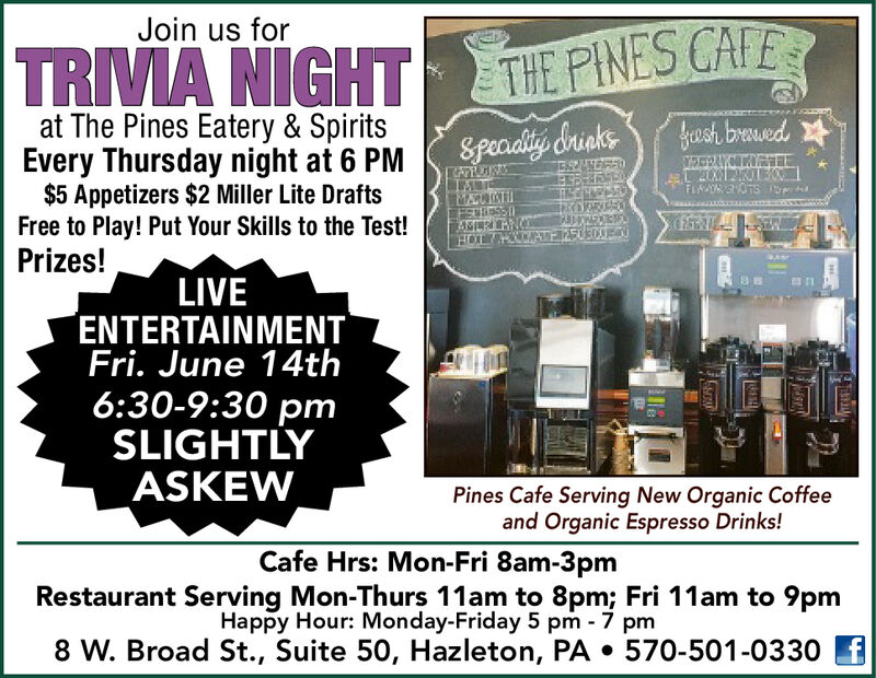 Join us forTRIVA NIGHTTHE PINES CAFEat The Pines Eatery & SpiritsEvery Thursday night at 6 PM$5 Appetizers $2 Miller Lite DraftsFree to Play! Put Your Skills to the Test!Prizes!fush bruedSpeaiality &rinksFLTsASERANLIVEENTERTAINMENTFri. June 14th6:30-9:30 pmSLIGHTLYASKEWPines Cafe Serving New Organic Coffeeand Organic Espresso Drinks!Cafe Hrs: Mon-Fri 8am-3pmRestaurant Serving Mon-Thurs 11am to 8pm; Fri 11am to 9pmHappy Hour: Monday-Friday 5 pm 7 pm8 W. Broad St., Suite 50, Hazleton, PA . 570-501-0330Ha Join us for TRIVA NIGHT THE PINES CAFE at The Pines Eatery & Spirits Every Thursday night at 6 PM $5 Appetizers $2 Miller Lite Drafts Free to Play! Put Your Skills to the Test! Prizes! fush brued Speaiality &rinks FL Ts ASERAN LIVE ENTERTAINMENT Fri. June 14th 6:30-9:30 pm SLIGHTLY ASKEW Pines Cafe Serving New Organic Coffee and Organic Espresso Drinks! Cafe Hrs: Mon-Fri 8am-3pm Restaurant Serving Mon-Thurs 11am to 8pm; Fri 11am to 9pm Happy Hour: Monday-Friday 5 pm 7 pm 8 W. Broad St., Suite 50, Hazleton, PA . 570-501-0330 H a