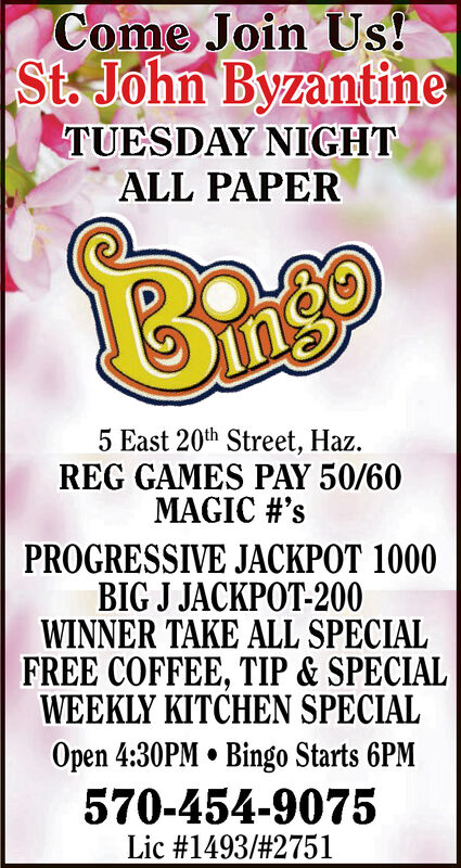 Come Join Us!St. John ByzantineTUESDAY NIGHTALL PAPERBrage5 East 20th Street, HazREG GAMES PAY 50/60MAGIC #'sPROGRESSIVE JACKPOT 1000BIG J JACKPOT-200WINNER TAKE ALL SPECIALFREE COFFEE, TIP & SPECIALWEEKLY KITCHEN SPECIALOpen 4:30PM Bingo Starts 6PM570-454-9075Lic #1493/ # 2751 Come Join Us! St. John Byzantine TUESDAY NIGHT ALL PAPER Brage 5 East 20th Street, Haz REG GAMES PAY 50/60 MAGIC #'s PROGRESSIVE JACKPOT 1000 BIG J JACKPOT-200 WINNER TAKE ALL SPECIAL FREE COFFEE, TIP & SPECIAL WEEKLY KITCHEN SPECIAL Open 4:30PM Bingo Starts 6PM 570-454-9075 Lic #1493/ # 2751