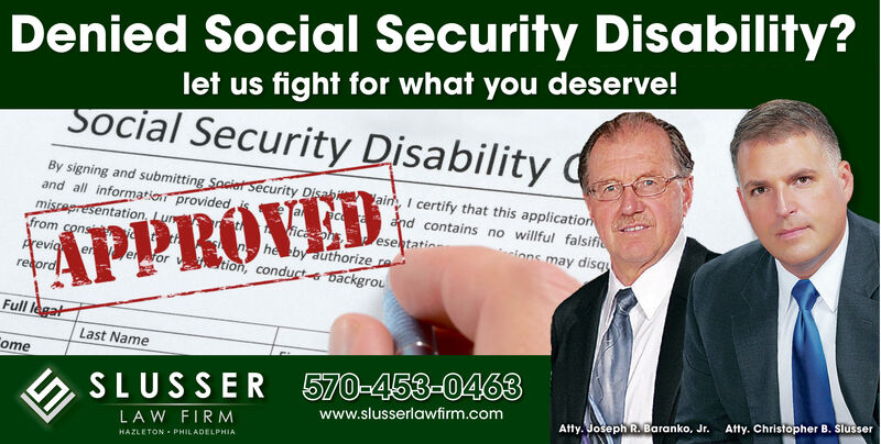 Denied Social Security Disability?let us fight for what you deserve!Social Security DisabilityBy signing and submitting Sacier Security Dand all informatio providedaiI certify that this applicatid contains no willful falsifese tatinions may disqhe eby authorizeon, conducts backgroureFull lLast NameomeSLUSSER 570-453-0463Atty. Christopher B. Slusserwww.slusserlawfirm.comAtty. Joseph R. Baranko, Jr.LA W FIRMHAZLETON PHILADELPHIA