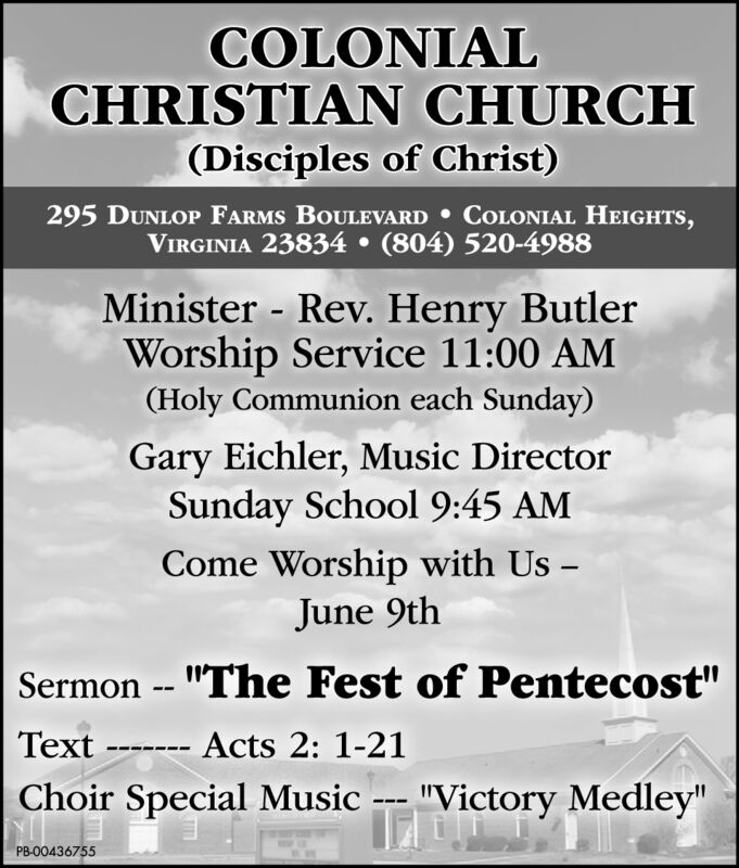 """COLONIALCHRISTIAN CHURCH(Disciples of Christ)295 DUNLOP FARMS BOULEVARD COLONIAL HEIGHTS,VIRGINIA 23834 (804) 520-4988Minister - Rev. Henry ButlerWorship Service 11:00 AM(Holy Communion each Sunday)Gary Eichler, Music DirectorSunday School 9:45 AMCome Worship with UsJune 9thSermon -- """"The Fest of Pentecost""""Text Acts 2: 1-21Choir Special Music --- """"Victory Medley""""PB-O0436755 COLONIAL CHRISTIAN CHURCH (Disciples of Christ) 295 DUNLOP FARMS BOULEVARD COLONIAL HEIGHTS, VIRGINIA 23834 (804) 520-4988 Minister - Rev. Henry Butler Worship Service 11:00 AM (Holy Communion each Sunday) Gary Eichler, Music Director Sunday School 9:45 AM Come Worship with Us June 9th Sermon -- """"The Fest of Pentecost"""" Text Acts 2: 1-21 Choir Special Music --- """"Victory Medley"""" PB-O0436755"""