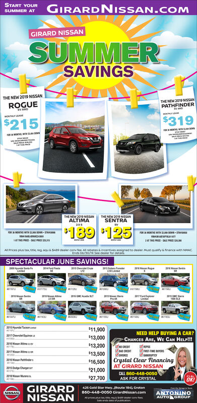 START YOURGIRARDNISSAN.COMSUMMER ATGIRARD NISSANSUMMERSAVINGSTHE NEW 2019NISSANTHE NEW 2019 NISSANPATHEINDERROGUEsV AVOMwFIRARswomerLEAe$319$215enastsTHE NEW 209 NISsSANALTIMATHE NEW 2019 NIsSANTSENTRA255189 $125FORMONTWITH Sm sTOR3 MONT WITSTvaAP2 TS PRICE-SALE PRCE SAT THS PRCE-SALE PRICE 3A Prices plus tax tle, reg aqu & $489 dealer conv fee All rebates & incentives assigned to dealer Must quaity& finance with NMACEnds C6/30/19 See dealer for decalsSPECTACULAR JUNE SAVINGS!24 FseCbFe2 NsRseOU2 A25 RSee215 NaPro-68a ploeaGMC Acede SLT25 Hyunds son$11,900NEED HELP BUYING A CAR?217Cht Equin$13,000CHANCES ARE, WE CAN HELP!!!2 Na An$13,200NO CREITCREDITovRcEREPSRRSIMEUYERsuIY2017 Nn Aina$13,500Crystal Clear FinancingAT GIRARD NISSAN2 Nsan Ptder$16,50025 Dodge Charger o$21,000CALL 860-448-0050ASK FOR CRYSTAL2 Naa Mrano s$27,700OK!GIRARDNISSAN425 Cold Star Hwy.Route 184) Groton860-448-005o CirardNissan.comNISSANANTONINOAUTO GROUPAl pices ps c s rep&sove conv teesSae endh de of publication START YOUR GIRARDNISSAN.COM SUMMER AT GIRARD NISSAN SUMMER SAVINGS THE NEW 2019 NISSAN THE NEW 2019 NISSAN PATHEINDER ROGUE sV AVO MwFIRARs womerLEAe $319 $215 enasts THE NEW 209 NISsSAN ALTIMA THE NEW 2019 NIsSANT SENTRA 255 189 $125 FORMONTWITH Sm sT OR3 MONT WIT ST vaAP 2 TS PRICE-SALE PRCE S AT THS PRCE-SALE PRICE 3 A Prices plus tax tle, reg aqu & $489 dealer conv fee All rebates & incentives assigned to dealer Must quaity& finance with NMAC Ends C6/30/19 See dealer for decals SPECTACULAR JUNE SAVINGS! 24 F seC bFe 2 NsR se OU 2 A 25 R See 215 Na Pro-68 a ploe aGMC Acede SLT 25 Hyunds son $11,900 NEED HELP BUYING A CAR? 217Cht Equin $13,000 CHANCES ARE, WE CAN HELP!!! 2 Na An $13,200 NO CREIT CREDIT ovRcE REPS RRSIMEUYERs uIY 2017 Nn Aina $13,500 Crystal Clear Financing AT GIRARD NISSAN 2 Nsan Ptder $16,500 25 Dodge Charger o $21,000 CALL 860-448-0050 ASK FOR CRYSTAL 2 Naa Mrano s $27,700 OK! GIRARD NISSAN 425 Cold Star Hwy.Route 184) Groton 860-448-005o CirardNissan.com NISSAN AN