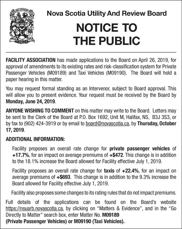 """Nova Scotia Utility And Review BoardNOTICE TOTHE PUBLICFACILITY ASSOCIATION has made applications to the Board on April 26, 2019, forapproval of amendments to its existing rates and risk-classification system for PrivatePassenger Vehicles (M09189) and Taxi Vehicles (M09190). The Board will hold apaper hearing in this matter.You may request formal standing as an Intervenor, subject to Board approval. Thiswill allow you to present evidence. Your request must be received by the Board byMonday, June 24, 2019.ANYONE WISHING TO COMMENT on this matter may write to the Board. Letters maybe sent to the Clerk of the Board at PO. Box 1692, Unit M, Halifax, NS, B3J 3S3, orby fax to (902) 424-3919 or by email to board@novascotia.ca, by Thursday, October17, 2019ADDITIONAL INFORMATION:Facility proposes an overall rate change for private passenger vehicles of+17.7%, for an impact on average premiums of +$472. This change is in additionto the 18.1% increase the Board allowed for Facility effective July 1, 2019Facility proposes an overall rate change for taxis of +22.4 %, for an impact onaverage premiums of +$693. This change is in addition to the 9.3% increase theBoard allowed for Facility effective July 1, 2019.Facility also proposes some changes to its rating rules that do not impact premiums.Full details of the applications can be found on the Board's websitehttp://nsuarb.novascotia.ca, by clicking on """"Matters & Evidence"""", and in the """"GoDirectly to Matter"""" search box, enter Matter No. MO9189(Private Passenger Vehicles) or M09190 (Taxi Vehicles) Nova Scotia Utility And Review Board NOTICE TO THE PUBLIC FACILITY ASSOCIATION has made applications to the Board on April 26, 2019, for approval of amendments to its existing rates and risk-classification system for Private Passenger Vehicles (M09189) and Taxi Vehicles (M09190). The Board will hold a paper hearing in this matter. You may request formal standing as an Intervenor, subject to Board approval. This will allow you to present ev"""