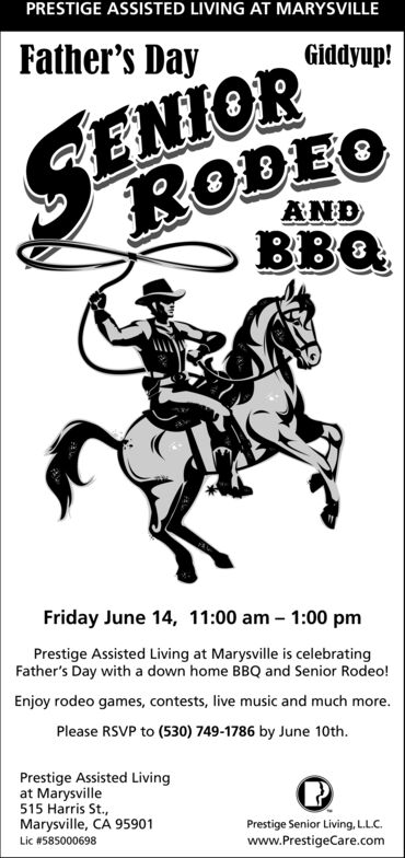 PRESTIGE ASSISTED LIVING AT MARYSVILLEFather's DayGiddyup!ENIORRODEOBBQANDFriday June 14, 11:00 am 1:00 pmPrestige Assisted Living at Marysville is celebratingFather's Day with a down home BBQ and Senior Rodeo!Enjoy rodeo games, contests, live music and much more.Please RSVP to (530) 749-1786 by June 10thPrestige Assisted Livingat Marysville515 Harris St.,Marysville, CA 95901Prestige Senior Living, LLC.Lic # 585000698www.PrestigeCare.com PRESTIGE ASSISTED LIVING AT MARYSVILLE Father's Day Giddyup! ENIOR RODEO BBQ AND Friday June 14, 11:00 am 1:00 pm Prestige Assisted Living at Marysville is celebrating Father's Day with a down home BBQ and Senior Rodeo! Enjoy rodeo games, contests, live music and much more. Please RSVP to (530) 749-1786 by June 10th Prestige Assisted Living at Marysville 515 Harris St., Marysville, CA 95901 Prestige Senior Living, LLC. Lic # 585000698 www.PrestigeCare.com