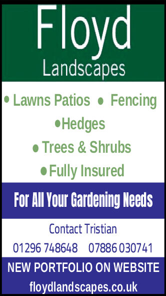 FloydLandscapesLawns Patios FencingHedgesTrees& ShrubsFully InsuredFor All Your Gardening NeedsContact Tristian01296 74864807886 030741NEW PORTFOLIO ON WEBSITEfloydlandscapes.co.uk Floyd Landscapes Lawns Patios Fencing Hedges Trees& Shrubs Fully Insured For All Your Gardening Needs Contact Tristian 01296 748648 07886 030741 NEW PORTFOLIO ON WEBSITE floydlandscapes.co.uk