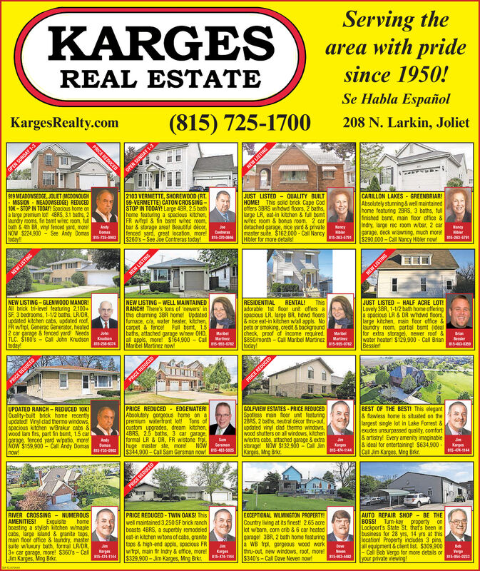 Serving thearea with pridesince 1950!KARGESREAL ESTATESe Habla Español(815) 725-1700208 N. Larkin, JolietKargesRealty.comPRICE REDUCEDLIST2103 VERMETTE, SHOREWOOD (RT.59-VERMETTE) CATON CROSSINGSTOP IN TODAY! Large 4BR, 2.5 bathhome featuring a spacious kitchenFR w/trpl & fin bsmt wrec roombar & storage area! Beautiful décor,fenced yard, great location, more$260's-See Joe Contreras today919 MEADOWSEDGE, JOLIET (MCDONOUGHMISSION MEADOWSEDGE) REDUCED10K-STOP IN TODAY! Spacious home ona large premium lot 48AS, 3.1 baths, 2aundry rooms, fn bamt wtec room, fllbath &4th BR, vinyl fenced yard, moreNOW $224900-See Andy Domastoday|JUST LISTED QUALITY BUILTHOME!offers 3BRS whdwd floors, 2 bathslarge LR, eat-in kitchen&full bsmtwrec room & bonus room. 2 cardetached garage, nice yard & priatemaster suite. $162 000-Call Nancy5-3-571Hbler for more detailsCARILLON LAKES GREENBRIARAbsolutely stunning &well maintainedhome featuring 28RS, 3 baths, fullfinished bsmt, main floor office &Indry, large rec room w/bar, 2 cargarage, deck wlawning, much more$290,000-Call Nancy Hibler now!This solid brick Cape CodAndyDoms5-35-0902 1JeSaceNancyContas815-0084815-263-579NEW LISTINGNEW LISTING-GLENWOOD MANOR!All brick tri-level featuring 2.100+SF, 3 bedrooms, 1-1/2 baths, LR/DR,updated kitchen cabs, updated roof,FR w/trpl, Generac Generator, heated2 car garage & fenced yard NeedsTLC. $180's Call John KnudsontodayJUST LISTED HALF ACRE LOT!Lovely 38R, 1-1/2 bath home offeringa spacious LR & DR whdwd floorslarge kitchen, main floor office &laundry room, partial bsmt (idealfor extra storage), newer roof &water heater! $129.900 Call BrianBesslerNEW LISTING-WELL MAINTAINEDRANCHI There's tons of 'newers' inthis charming 38R home! Updatedfurnace, cla, water heater, kitchencarpet & fence! Full bsmt, 1.5baths, attached garage whew OHD,all appls, more! $164900 CalMarbel Martinez nowRESIDENTIALadorable 1st floor unit offers aspacious LR, large BR, hdwd floors& nice eat-in kitchen wall appls. No-pets or smoking, credit &backgroundcheck, proof of income required$850/month-Call Marbel MartineztodayRENTAL!ThisBansBessler815-483-4JohnMarbelMartinen815-955-02MarbelMartine815-955-0762Kudsen15-258-8124PRICE REDUCEDUPDATED RANCH-REDUCED 10K|Quality-built brick home recentlyupdated! Vinyl clad thermo windows.spacious kitchen wBrakur cabs &Wood lam firs, part fin bsmt, 1.5 cargarage, fenced yard wpatio, moreNoW $159,900-Call Andy Domasnow!PRICE REDUCED EDGEWATER!Absolutely gorgeous home on apremium waterfront lot! Tons ofCustom upgrades, dream kitchen48RS, 2.5 baths, 3 car garageformal LR & DR. FR wstone frolhuge master ste, more!$344,900-Cal Sam Gersman now! 5-83-582sGOLFVIEW ESTATES-PRICE REDUCEDSpotless main toor unit featuring2BRS, 2 baths, neutral décor thru-outupdated vinyl clad themo windows,wood shutters on all windows, kitchenwlextra cabs, attached garage & extrastorage NOW $132,900 Call JimKarges, Mng BrklBEST OF THE BEST! This elegant& fawless home is situated on thelargest single lot in Lake Forrest &exudes unsurpassed quality, comfort& artistry Every amenity imaginable& ideal for entertaining! $634.900Call Jim Karges, Mng BrkrAndyDemasSamGersmasNOWKarges815-424-1144Karpes5-424-11440815-735-0002EXCEPTIONAL WILMINGTON PROPERTYCountry living at its finest! 2.65 acrelot wbam, com crib & 6 car heatedgarage! 3BR, 2 bath home featuring|a WB frpl gorgeous wood workthru-out, new windows, root, more$340's-Call Dave Neven now!AUTO REPAIR SHOP BE THEBOSSI Turn-key property onLockport's State St. that's been inbusiness for 28 yrs, 14 yrs at thislocation! Property includés 3 pins,all equipment &clent list. $309.900-Call Bob Vergo for more details oryour private viewingRIVER CROSSING NUMEROUSAMENITIESboasting a stylish kitchen wmaplescabs, large island & granite tops,main floor office & laundry, mastersuite wluxury bath, formal LR/DR3+ car garage, more! $360's-CalJim Karges, Mng BrkrPRICE REDUCED-TWIN OAKS! Thiswell maintained 3,250 SF brick ranchboasts 4BRS, a superbly remodeledeat-in kitchen witons of cabs, granitetops & high-end appls, spacious FRw/frpl, main fir Indry & office, more$329.900-Jim Karges, Mng Brkr.ExquisitehomeBotJnKargm815-474-1144JnDaveKargesVergo815-354-0233s5-963-4482815-474-1144DRILSTTRZPRICE RCRBSTTMINEL AYONIS Nad Serving the area with pride since 1950! KARGES REAL ESTATE Se Habla Español (815) 725-1700 208 N. Larkin, Joliet KargesRealty.com PRICE REDUCED LIST 2103 VERMETTE, SHOREWOOD (RT. 59-VERMETTE) CATON CROSSING STOP IN TODAY! Large 4BR, 2.5 bath home featuring a spacious kitchen FR w/trpl & fin bsmt wrec room bar & storage area! Beautiful décor, fenced yard, great location, more $260's-See Joe Contreras today 919 MEADOWSEDGE, JOLIET (MCDONOUGH MISSION MEADOWSEDGE) REDUCED 10K-STOP IN TODAY! Spacious home on a large premium lot 48AS, 3.1 baths, 2 aundry rooms, fn bamt wtec room, fll bath &4th BR, vinyl fenced yard, more NOW $224900-See Andy Domas today |JUST LISTED QUALITY BUILT HOME! offers 3BRS whdwd floors, 2 baths large LR, eat-in kitchen&full bsmt wrec room & bonus room. 2 car detached garage, nice yard & priate master suite. $162 000-Call Nancy5-3-571 Hbler for more details CARILLON LAKES GREENBRIAR Absolutely stunning &well maintained home featuring 28RS, 3 baths, full finished bsmt, main floor office & Indry, large rec room w/bar, 2 car garage, deck wlawning, much more $290,000-Call Nancy Hibler now! This solid brick Cape Cod Andy Doms 5-35-0902 1 Je Sace Nancy Contas 815-0084 815-263-579 NEW LISTING NEW LISTING-GLENWOOD MANOR! All brick tri-level featuring 2.100+ SF, 3 bedrooms, 1-1/2 baths, LR/DR, updated kitchen cabs, updated roof, FR w/trpl, Generac Generator, heated 2 car garage & fenced yard Needs TLC. $180's Call John Knudson today JUST LISTED HALF ACRE LOT! Lovely 38R, 1-1/2 bath home offering a spacious LR & DR whdwd floors large kitchen, main floor office & laundry room, partial bsmt (ideal for extra storage), newer roof & water heater! $129.900 Call Brian Bessler NEW LISTING-WELL MAINTAINED RANCHI There's tons of 'newers' in this charming 38R home! Updated furnace, cla, water heater, kitchen carpet & fence! Full bsmt, 1.5 baths, attached garage whew OHD, all appls, more! $164900 Cal Marbel Martinez now RESIDENTIAL adorable 1st floor unit offers a spacious LR, large BR, hdwd floors & nice eat-in kitchen wall appls. No- pets or smoking, credit &background check, proof of income required $850/month-Call Marbel Martinez today RENTAL! This Bans Bessler 815-483-4 John Marbel Martinen 815-955-02 Marbel Martine 815-955-0762 Kudsen 15-258-8124 PRICE REDUCED UPDATED RANCH-REDUCED 10K |Quality-built brick home recently updated! Vinyl clad thermo windows. spacious kitchen wBrakur cabs & Wood lam firs, part fin bsmt, 1.5 car garage, fenced yard wpatio, more NoW $159,900-Call Andy Domas now! PRICE REDUCED EDGEWATER! Absolutely gorgeous home on a premium waterfront lot! Tons of Custom upgrades, dream kitchen 48RS, 2.5 baths, 3 car garage formal LR & DR. FR wstone frol huge master ste, more! $344,900-Cal Sam Gersman now! 5-83-582s GOLFVIEW ESTATES-PRICE REDUCED Spotless main toor unit featuring 2BRS, 2 baths, neutral décor thru-out updated vinyl clad themo windows, wood shutters on all windows, kitchen wlextra cabs, attached garage & extra storage NOW $132,900 Call Jim Karges, Mng Brk lBEST OF THE BEST! This elegant & fawless home is situated on the largest single lot in Lake Forrest & exudes unsurpassed quality, comfort & artistry Every amenity imaginable & ideal for entertaining! $634.900 Call Jim Karges, Mng Brkr Andy Demas Sam Gersmas NOW Karges 815-424-1144 Karpes 5-424-11440 815-735-0002 EXCEPTIONAL WILMINGTON PROPERTY Country living at its finest! 2.65 acre lot wbam, com crib & 6 car heated garage! 3BR, 2 bath home featuring |a WB frpl gorgeous wood work thru-out, new windows, root, more $340's-Call Dave Neven now! AUTO REPAIR SHOP BE THE BOSSI Turn-key property on Lockport's State St. that's been in business for 28 yrs, 14 yrs at this location! Property includés 3 pins, all equipment &clent list. $309.900 -Call Bob Vergo for more details or your private viewing RIVER CROSSING NUMEROUS AMENITIES boasting a stylish kitchen wmaples cabs, large island & granite tops, main floor office & laundry, master suite wluxury bath, formal LR/DR 3+ car garage, more! $360's-Cal Jim Karges, Mng Brkr PRICE REDUCED-TWIN OAKS! This well maintained 3,250 SF brick ranch boasts 4BRS, a superbly remodeled eat-in kitchen witons of cabs, granite tops & high-end appls, spacious FR w/frpl, main fir Indry & office, more $329.900-Jim Karges, Mng Brkr. Exquisite home Bot Jn Kargm 815-474-1144 Jn Dave Karges Vergo 815-354-0233 s5-963-4482 815-474-1144 DRILSTTRZ PRICE RCR BSTTMIN EL AYONIS Nad