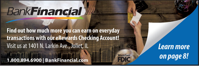 BankFinancialSMFind out how much more you can earn on everydaytransactions with our eRewards Checking Account!Visit us at 1401 N. Larkin Ave., Joliet, ILLearn moreMemberon page 8!FDIC1.800.894.6900 | BankFinancial.com BankFinancial SM Find out how much more you can earn on everyday transactions with our eRewards Checking Account! Visit us at 1401 N. Larkin Ave., Joliet, IL Learn more Member on page 8! FDIC 1.800.894.6900 | BankFinancial.com