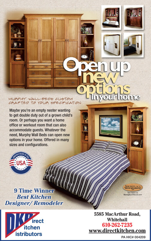 epenupoptionsinyourhoMaybe you're an empty nester wantingto get double duty out of a grown child'sroom. Or perhaps you want a homeoffice or workout room that can alsoaccommodate guests. Whatever theneed, Murphy Wall Beds can open newoptions in your home. Offered in manysizes and configurations.USA:9 Time WinnerBest KitchenDesigner/ Remodeler5585 MacArthur RoadWhitehall610-262-7235irectitchenistributorsPA HIC# 004209
