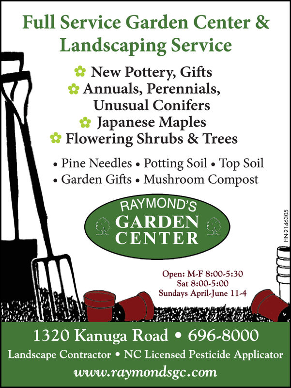 Full Service Garden Center &Landscaping Service& New Pottery, Gifts&Annuals, Perennials,Unusual ConifersJapanese Maples& Flowering Shrubs & Trees.Pine Needles . Potting Soil . Top Soil. Garden Gifts . Mushroom CompostRAYMOND'SGARDENCENTEROpen: M-F 8:00-5:30Sat 8:00-5:00Sundays April-June 11-41320 Kanuga Road 696-8000Landscape Contractor NC Licensed Pesticide ApplicatorWww.raymondsgc.com