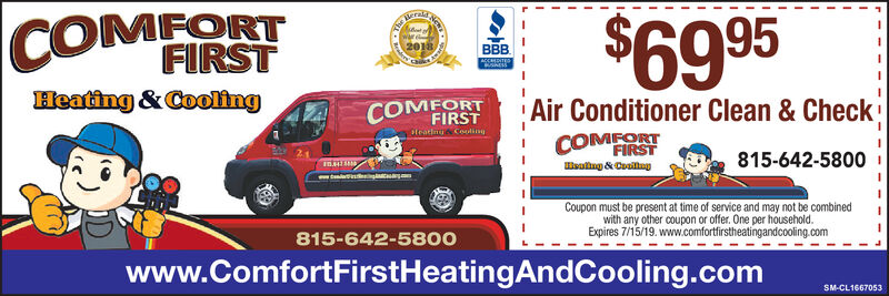 COMFORT  $6995FIRSTHeating&CoolingAir Conditioner Clean & Check!COMEORTFIRSTFIRST815-642-5800Coupon must be present at time of service and may not be combinedwith any other coupon or offer. One per householdExpires 6/15/19. www.comfortfirstheatingandcooling.com815-642-58OOwww.ComfortFirstHeatingAndCooling.comSM-CL1661344 COMFORT  $ 6995 FIRST Heating&Cooling Air Conditioner Clean & Check ! COMEORT FIRST FIRST 815-642-5800 Coupon must be present at time of service and may not be combined with any other coupon or offer. One per household Expires 6/15/19. www.comfortfirstheatingandcooling.com 815-642-58OO www.ComfortFirstHeatingAndCooling.com SM-CL1661344