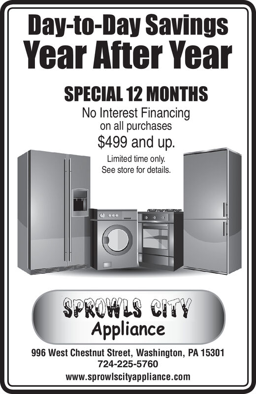 Day-to-Day SavingsYear After YearSPECIAL 12 MONTHSNo Interest Financingon all purchases$499 and up.Limited time only.See store for detailsAppliance996 West Chestnut Street, Washington, PA 15301724-225-5760www.sprowlscityappliance.com Day-to-Day Savings Year After Year SPECIAL 12 MONTHS No Interest Financing on all purchases $499 and up. Limited time only. See store for details Appliance 996 West Chestnut Street, Washington, PA 15301 724-225-5760 www.sprowlscityappliance.com