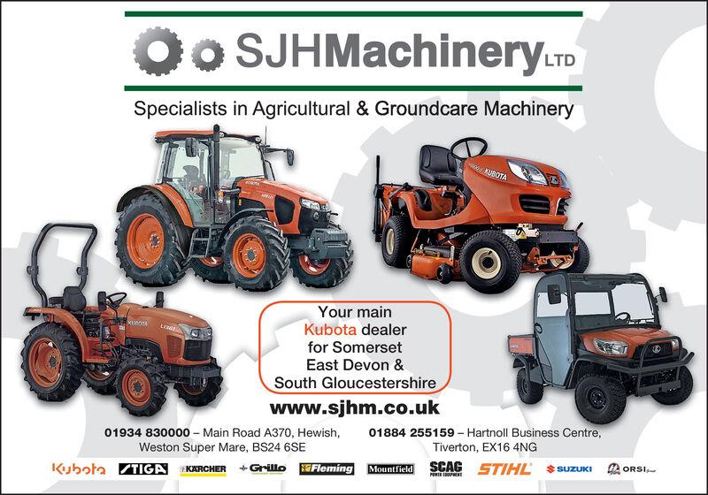 Oo SJHMachinery.LTDSpecialists in Agricultural & Groundcare MachinerywKUBOTAYour mainKubota dealerfor SomersetKUBOTALIEEast Devon &South Gloucestershirewww.sjhm.co.uk01884 255159 - Hartnoll Business Centre,Tiverton, EX16 4NG01934 830000- Main Road A370, Hewish,Weston Super Mare, BS24 6SESCAG STIHLORSISUZUKIMountfield+Grillo FlemingKubotaTIGA KARCHERPEWER Oo SJHMachinery.LTD Specialists in Agricultural & Groundcare Machinery wKUBOTA Your main Kubota dealer for Somerset KUBOTA LIE East Devon & South Gloucestershire www.sjhm.co.uk 01884 255159 - Hartnoll Business Centre, Tiverton, EX16 4NG 01934 830000- Main Road A370, Hewish, Weston Super Mare, BS24 6SE SCAG STIHL ORSI SUZUKI Mountfield +Grillo Fleming KubotaTIGA KARCHER PEWER