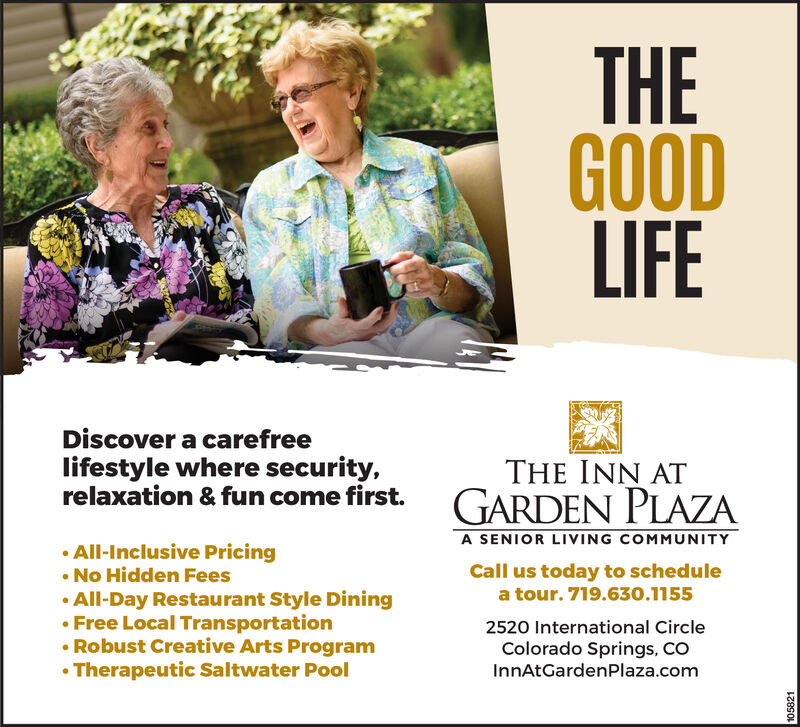 THEGOODLIFEDiscover a carefreelifestyle where security,relaxation & fun come first.THE INN ATA SENIOR LIVING COMMUNITYAll-Inclusive Pricing. No Hidden FeesAll-Day Restaurant Style DiningFree Local TransportationRobust Creative Arts Program.Therapeutic Saltwater PoolCall us today to schedulea tour. 719.630.11552520 International CircleColorado Springs, COInnAtGardenPlaza.com
