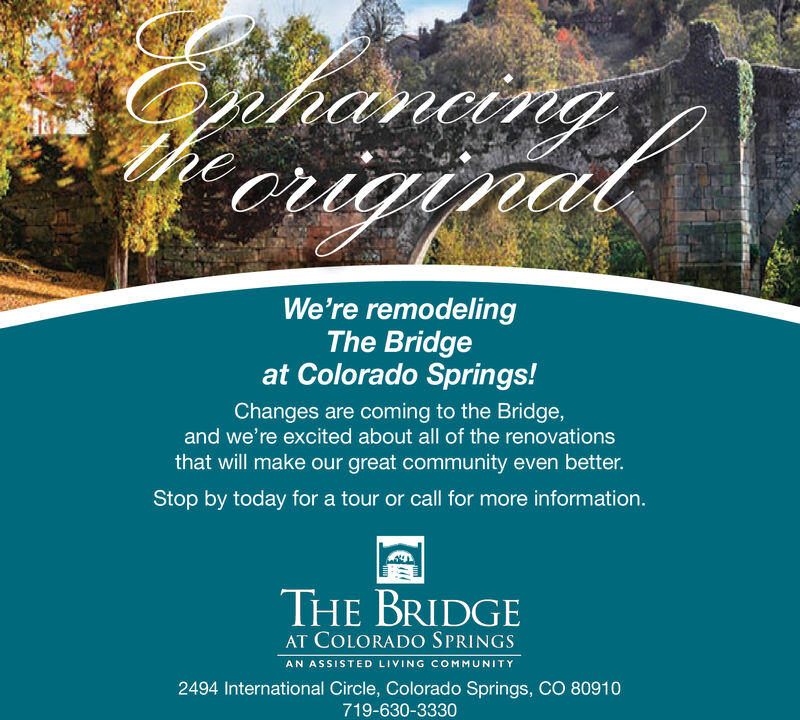 We're remodelingThe Bridgeat Colorado Springs!Changes are coming to the Bridgeand we're excited about all of the renovationsthat will make our great community even better.Stop by today for a tour or call for more information.THE BRIDGEAT COLORADO SPRINGSAN ASSISTED LIVING COMMUNITY2494 International Circle, Colorado Springs, CO 80910719-630-3330
