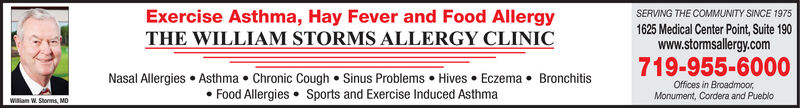 SERVING THE COMMUNITY SINCE 1975Exercise Asthma, Hay Fever and Food AllergyTHE WILLIAM STORMS ALLERGY CLINIC1625 Medical Center Point, Suite 190www.stormsallergy.com719-955-6000Nasal Allergies Asthma Chronic Cough Sinus Problems Hives EczemaFood Allergies Sports and Exercise Induced AsthmaBronchitisOffices in BroadmoorMonument, Cordera and PuebloWiiam W. Stoms MD SERVING THE COMMUNITY SINCE 1975 Exercise Asthma, Hay Fever and Food Allergy THE WILLIAM STORMS ALLERGY CLINIC 1625 Medical Center Point, Suite 190 www.stormsallergy.com 719-955-6000 Nasal Allergies Asthma Chronic Cough Sinus Problems Hives Eczema Food Allergies Sports and Exercise Induced Asthma Bronchitis Offices in Broadmoor Monument, Cordera and Pueblo Wiiam W. Stoms MD