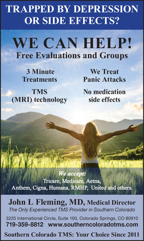 TRAPPED BY DEPRESSIONOR SIDE EFFECTS?WE CAN HELP!Free Evaluations and Groups3 MinuteWe TreatTreatmentsPanic AttacksTMSNo medication(MRI) technologyside effectsWe accept:Tricare, Medicare, Aetna,Anthem, Cigna, Humana, RMHP, United and others.John L Fleming, MD, Medical DirectorThe Only Experienced TMS Provider in Southern Colorado3225 International Circle, Suite 100, Colorado Springs, CO 80910719-359-8812 www.southerncoloradotms.comSouthern Colorado TMS: Your Choice Since 2011 TRAPPED BY DEPRESSION OR SIDE EFFECTS? WE CAN HELP! Free Evaluations and Groups 3 Minute We Treat Treatments Panic Attacks TMS No medication (MRI) technology side effects We accept: Tricare, Medicare, Aetna, Anthem, Cigna, Humana, RMHP, United and others. John L Fleming, MD, Medical Director The Only Experienced TMS Provider in Southern Colorado 3225 International Circle, Suite 100, Colorado Springs, CO 80910 719-359-8812 www.southerncoloradotms.com Southern Colorado TMS: Your Choice Since 2011